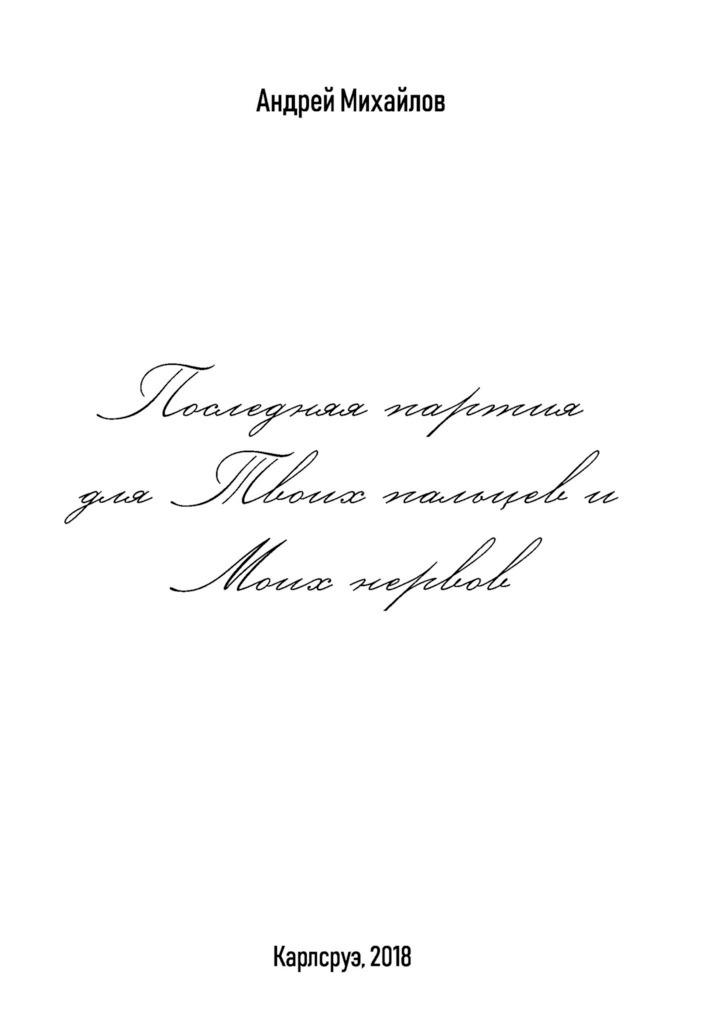 Андрей Михайлов Последняя партия для твоих пальцев и моих нервов андрей михайлов последняя партия для твоих пальцев и моих нервов