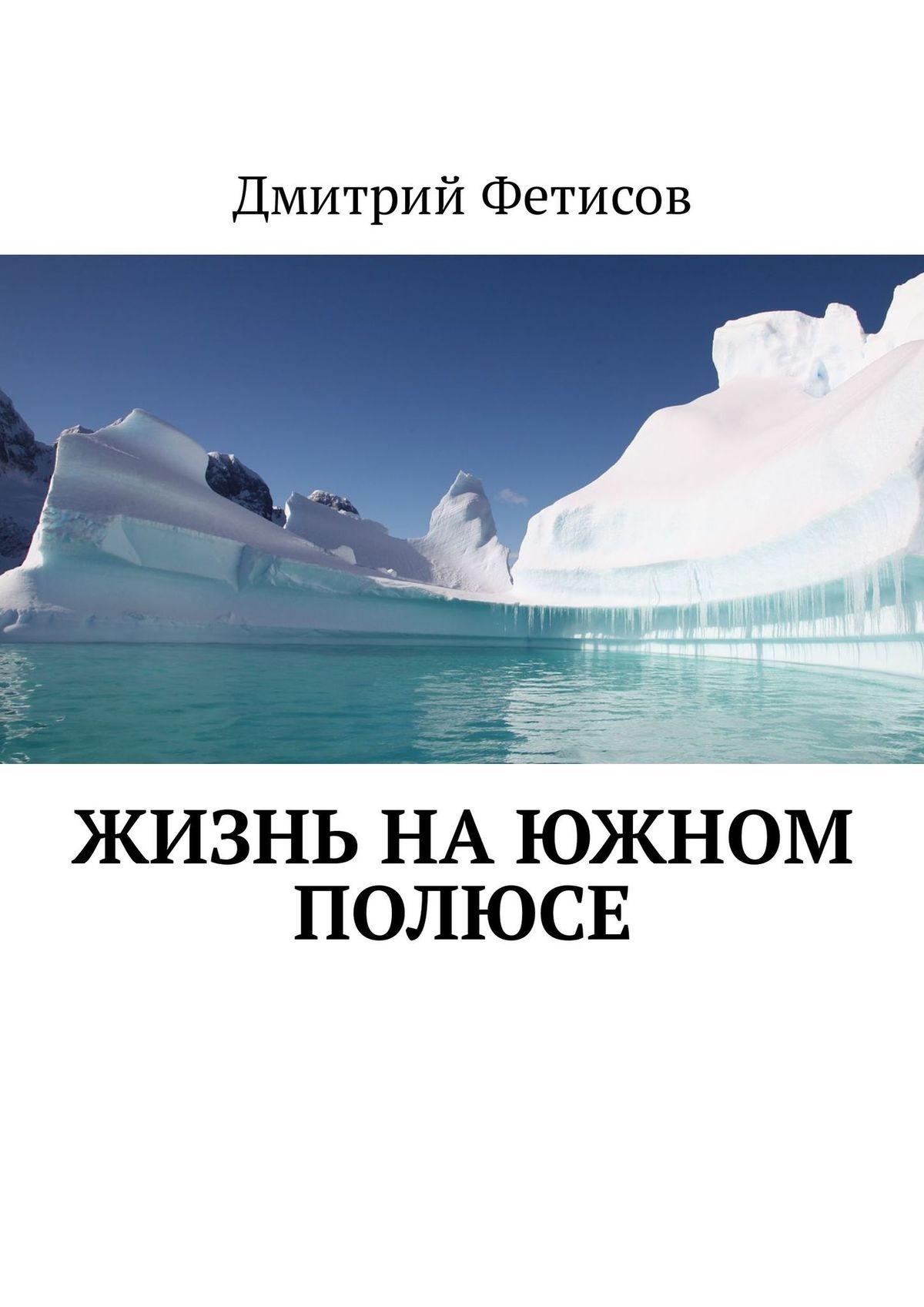 Дмитрий Фетисов Жизнь на Южном полюсе э с виленский шестнадцать дней на полюсе