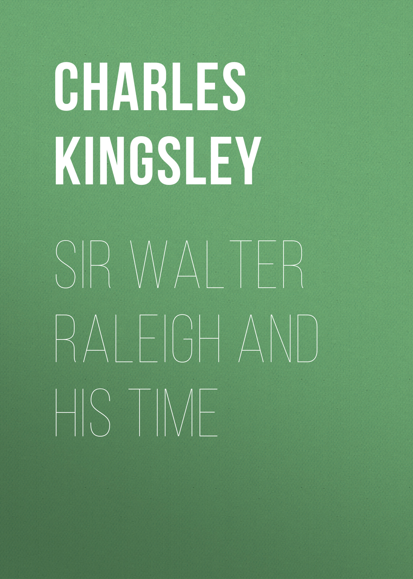 Charles Kingsley Sir Walter Raleigh and His Time charles kingsley charles kingsley his letters and memories of his life volume 2