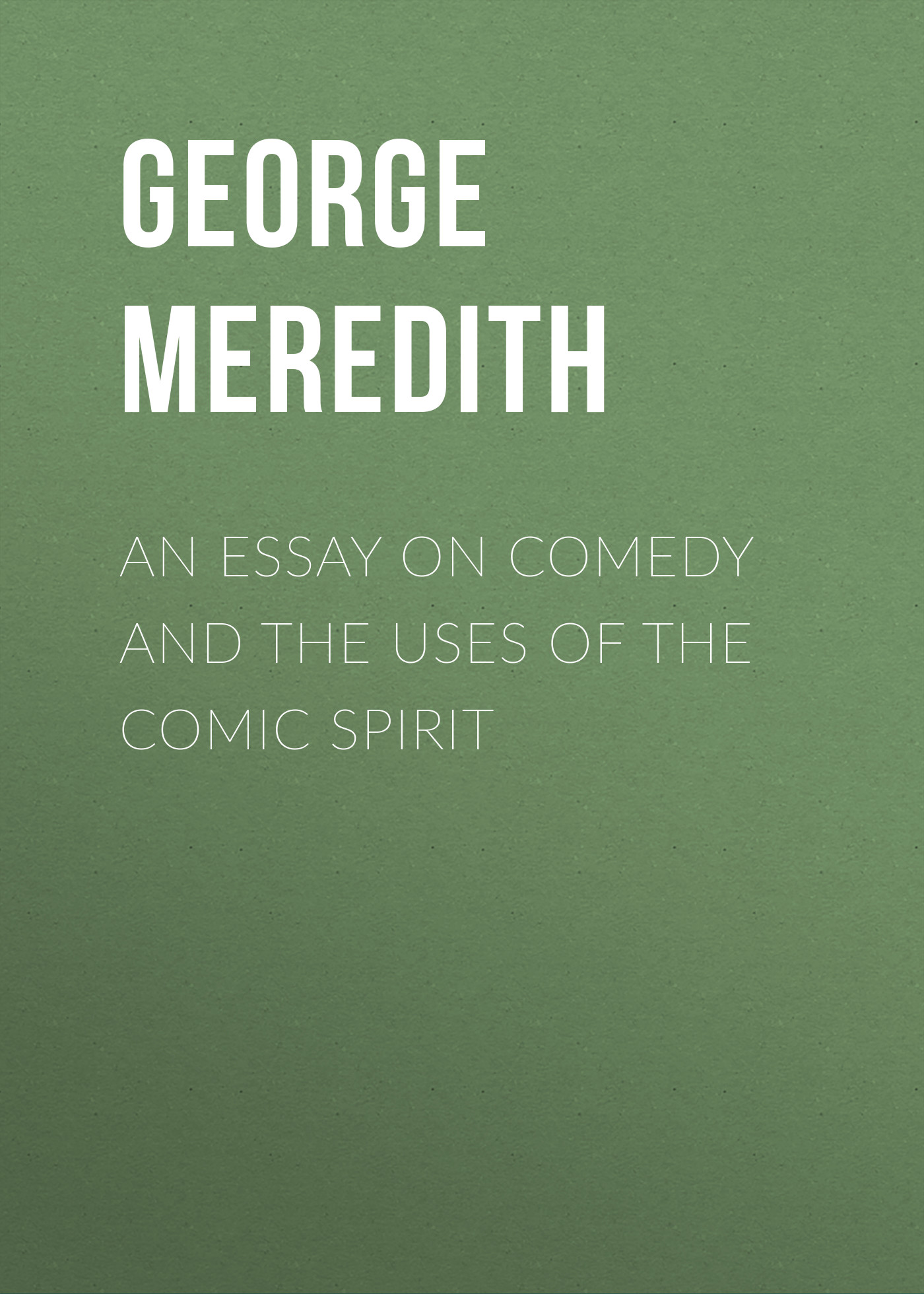 George Meredith An Essay on Comedy and the Uses of the Comic Spirit john esten cooke an essay on the invalidity of presbyterian ordination