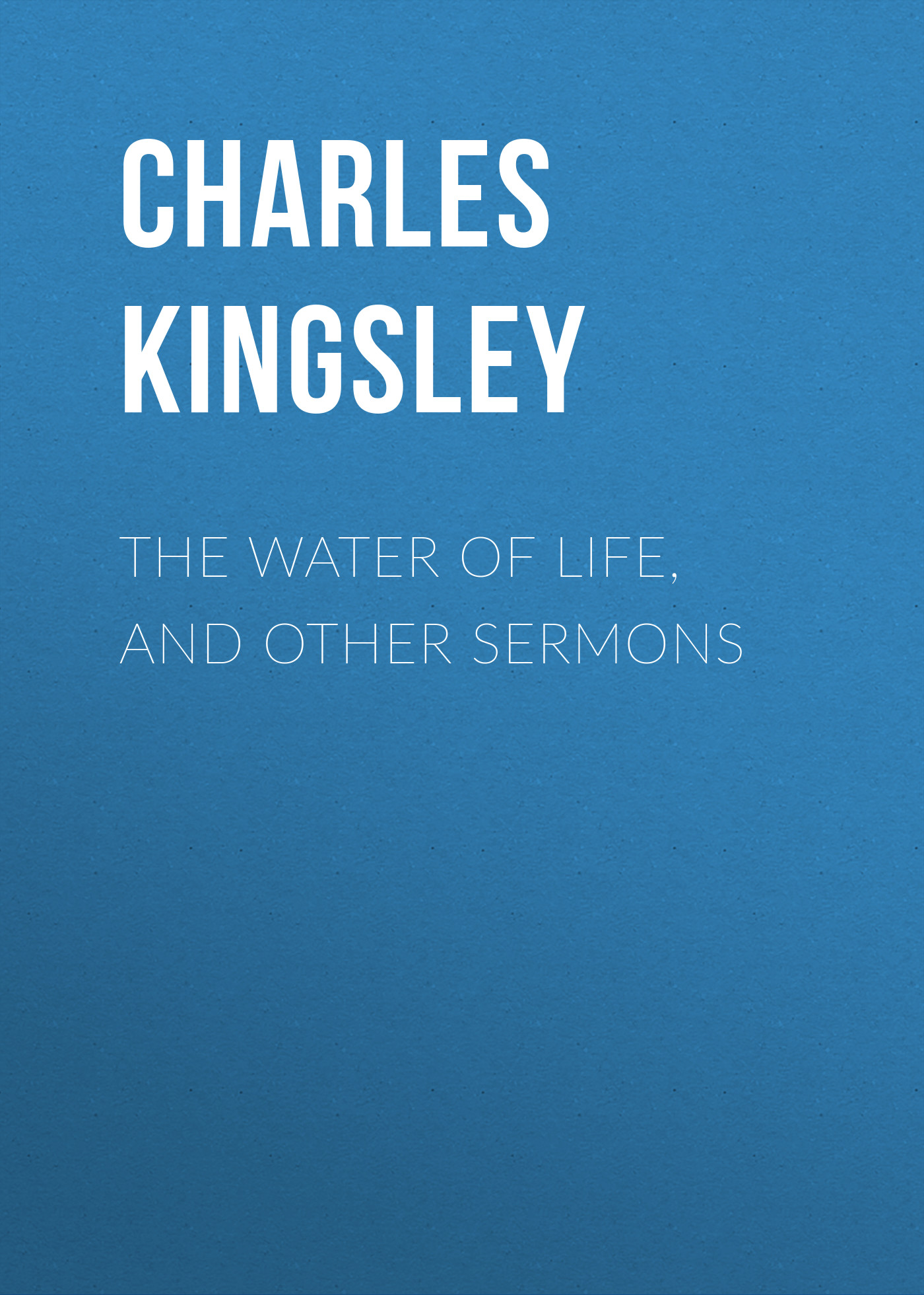Charles Kingsley The Water of Life, and Other Sermons charles kingsley the roman and the teuton