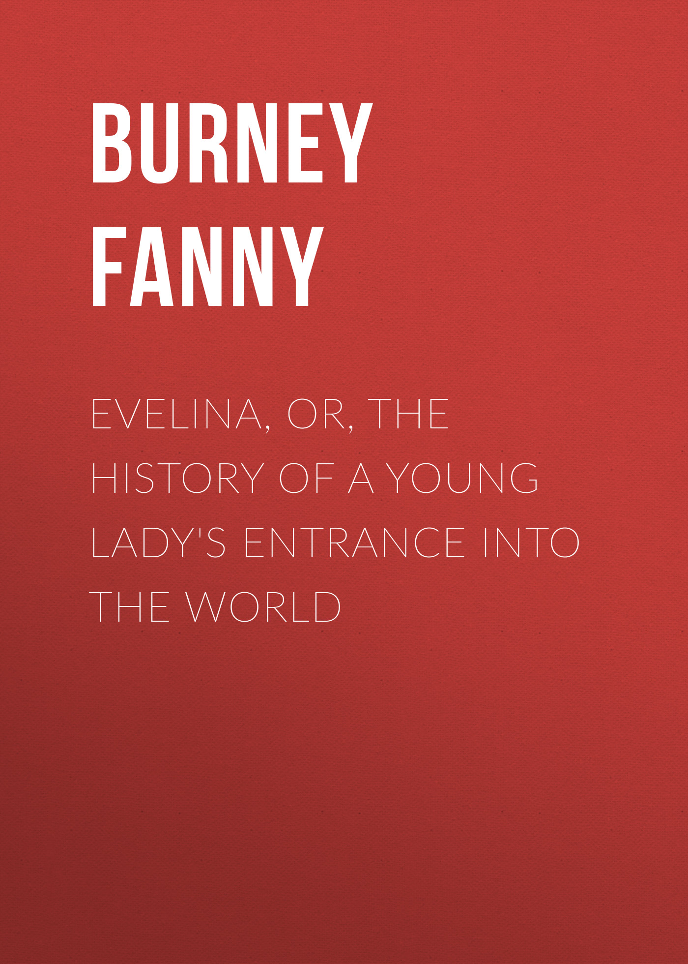 Burney Fanny Evelina, Or, the History of a Young Lady's Entrance into the World