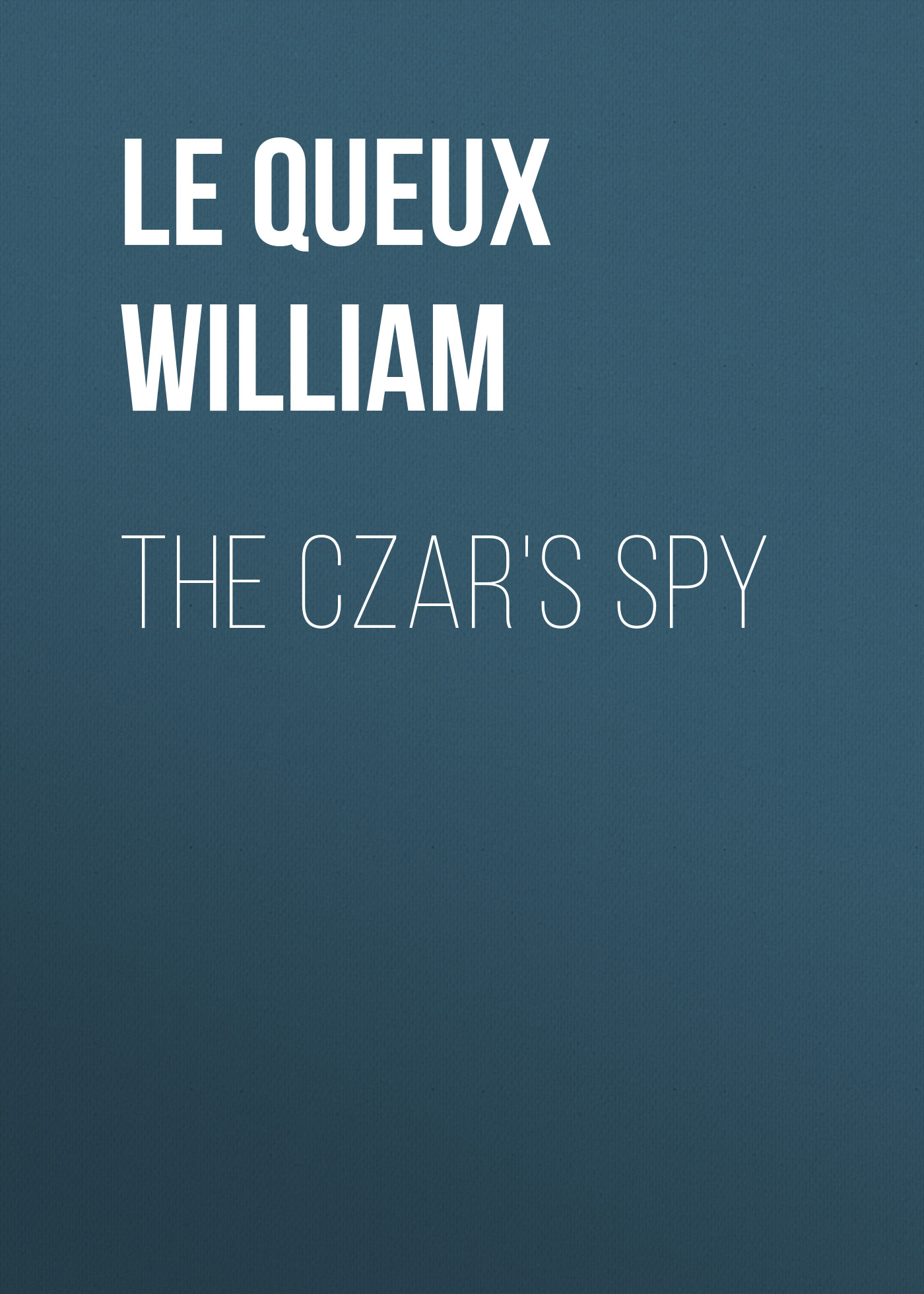Le Queux William The Czar's Spy