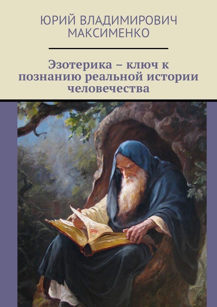 Юрий Владимирович Максименко Эзотерика – ключ к познанию реальной истории человечества эзотерика наука наследие предков