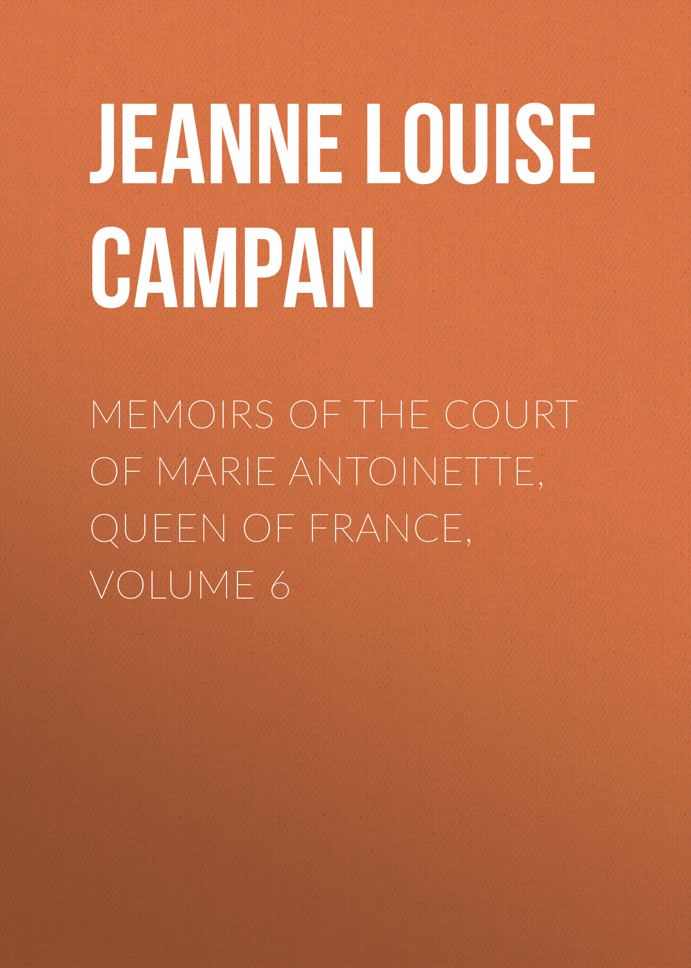Jeanne Louise Henriette Campan Memoirs of the Court of Marie Antoinette, Queen of France, Volume 6 цена и фото