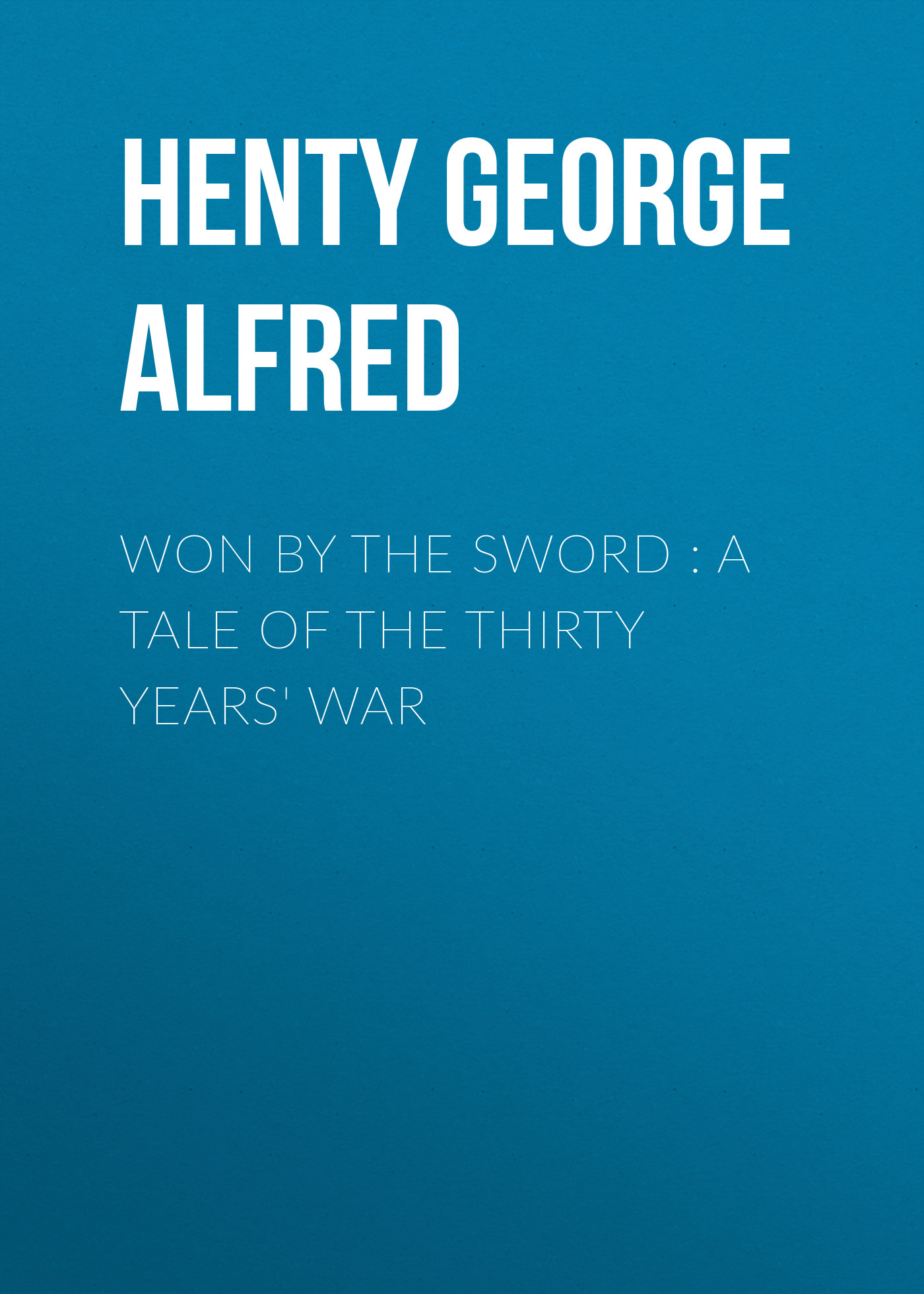 Henty George Alfred Won By the Sword : a tale of the Thirty Years' War neil williamson elaine gallagher cameron johnston thirty years of rain