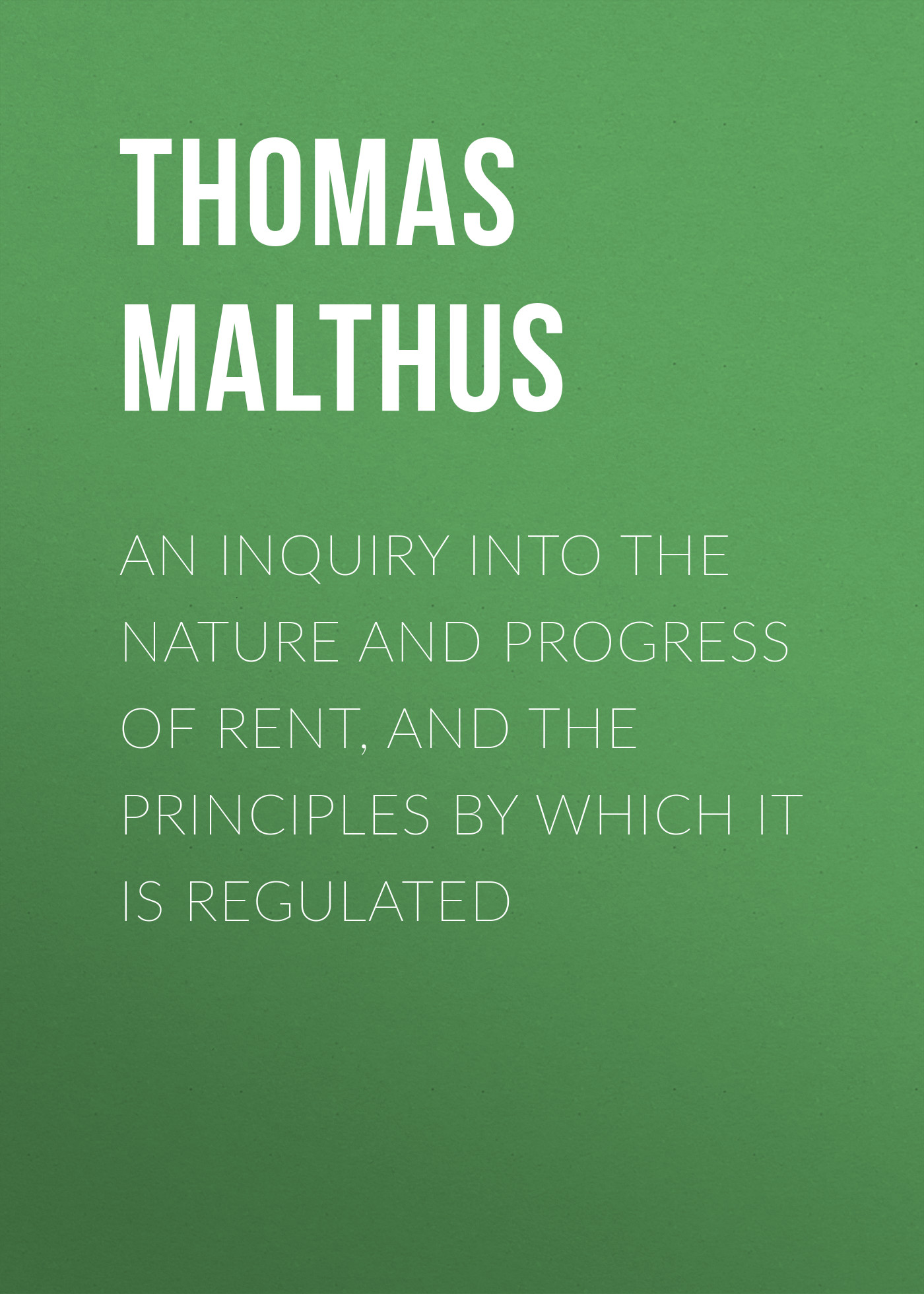 Thomas Malthus An Inquiry into the Nature and Progress of Rent, and the Principles by Which It is Regulated james maitland lauderdale an inquiry into the nature and origin of public wealth