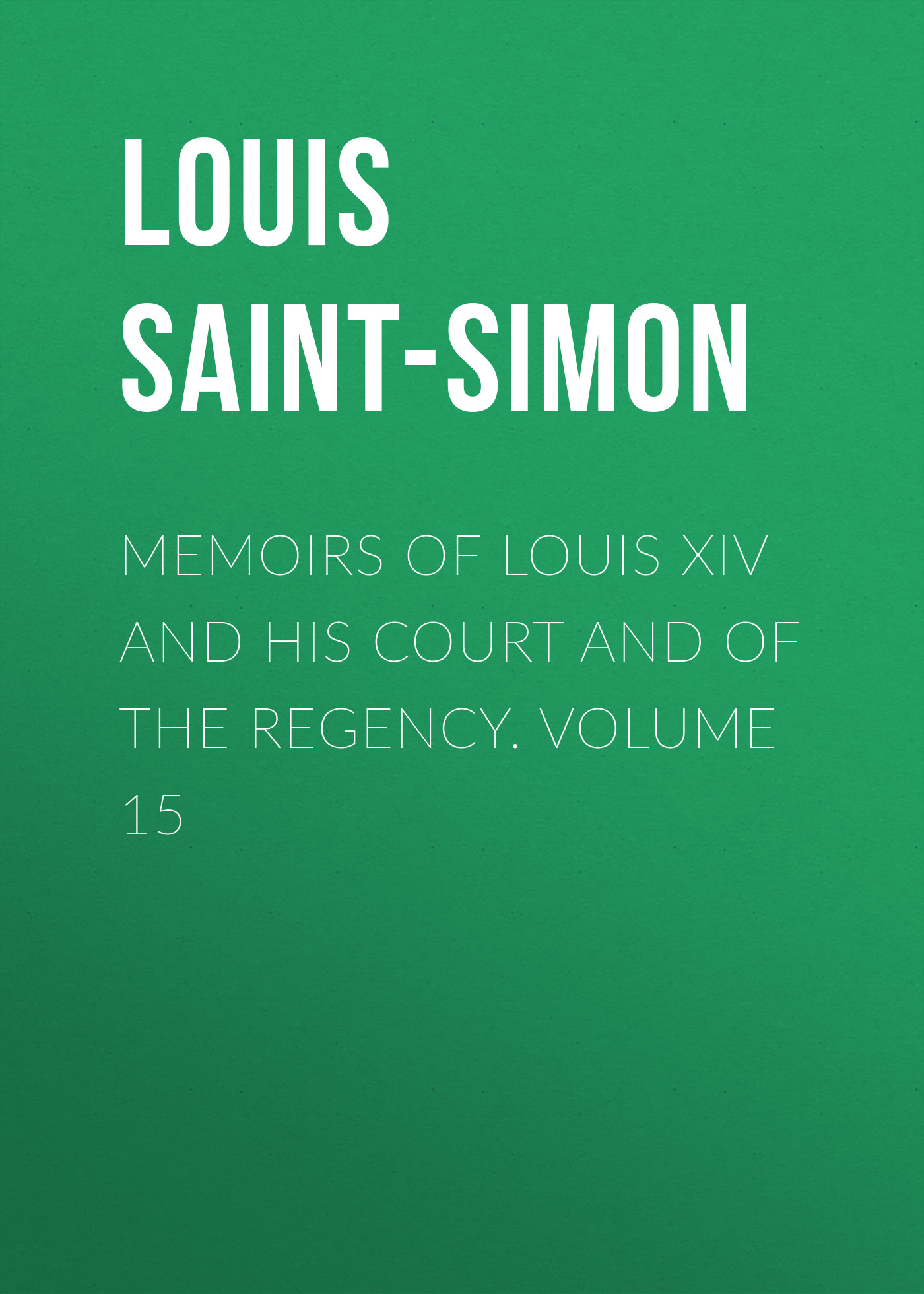 Фото - Louis Saint-Simon Memoirs of Louis XIV and His Court and of the Regency. Volume 15 jules marcou life letters and works of louis agassiz volume i