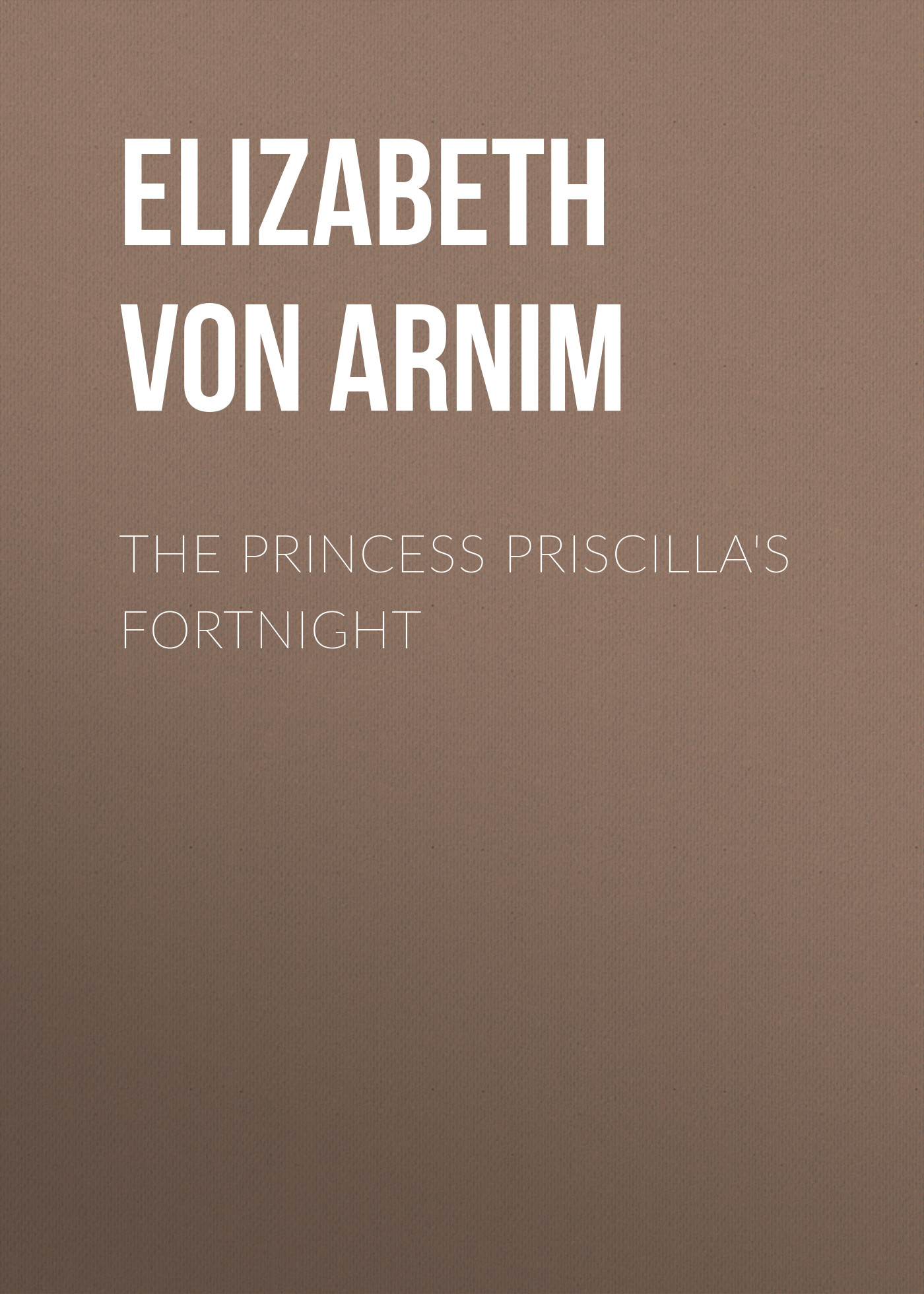 Elizabeth von Arnim The Princess Priscilla's Fortnight цена 2017