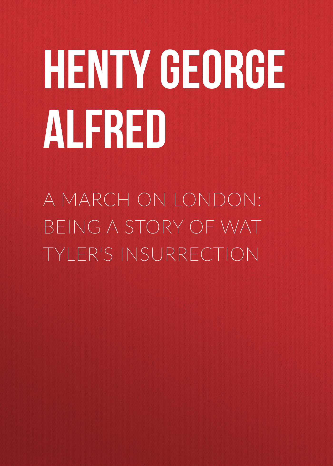 Henty George Alfred A March on London: Being a Story of Wat Tyler's Insurrection