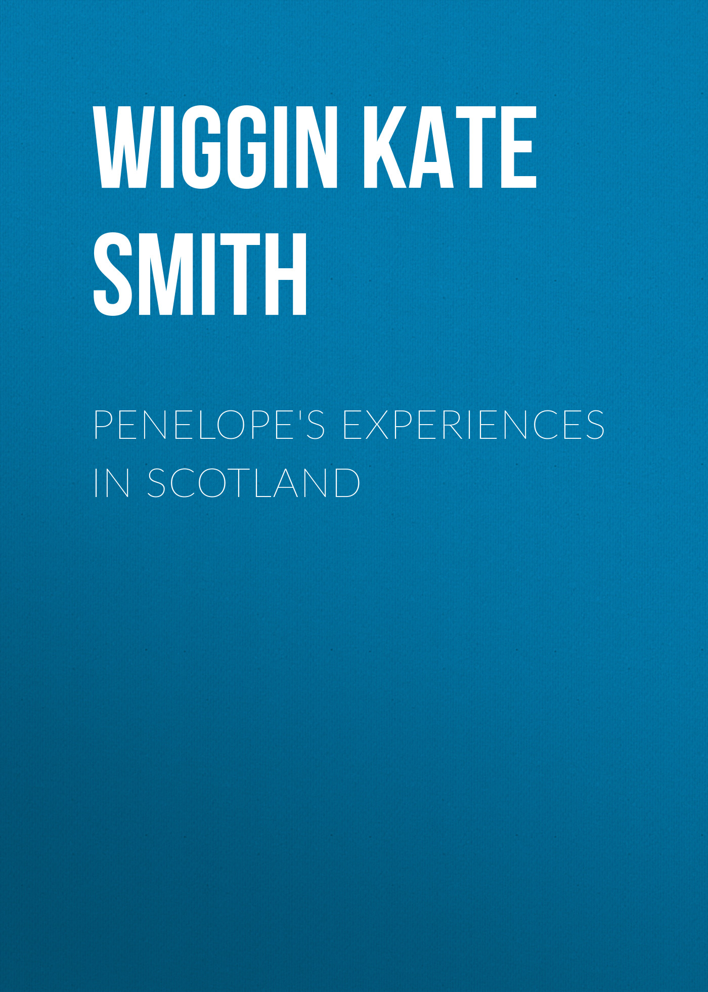 Wiggin Kate Douglas Smith Penelope's Experiences in Scotland брошь solowear 4359 24