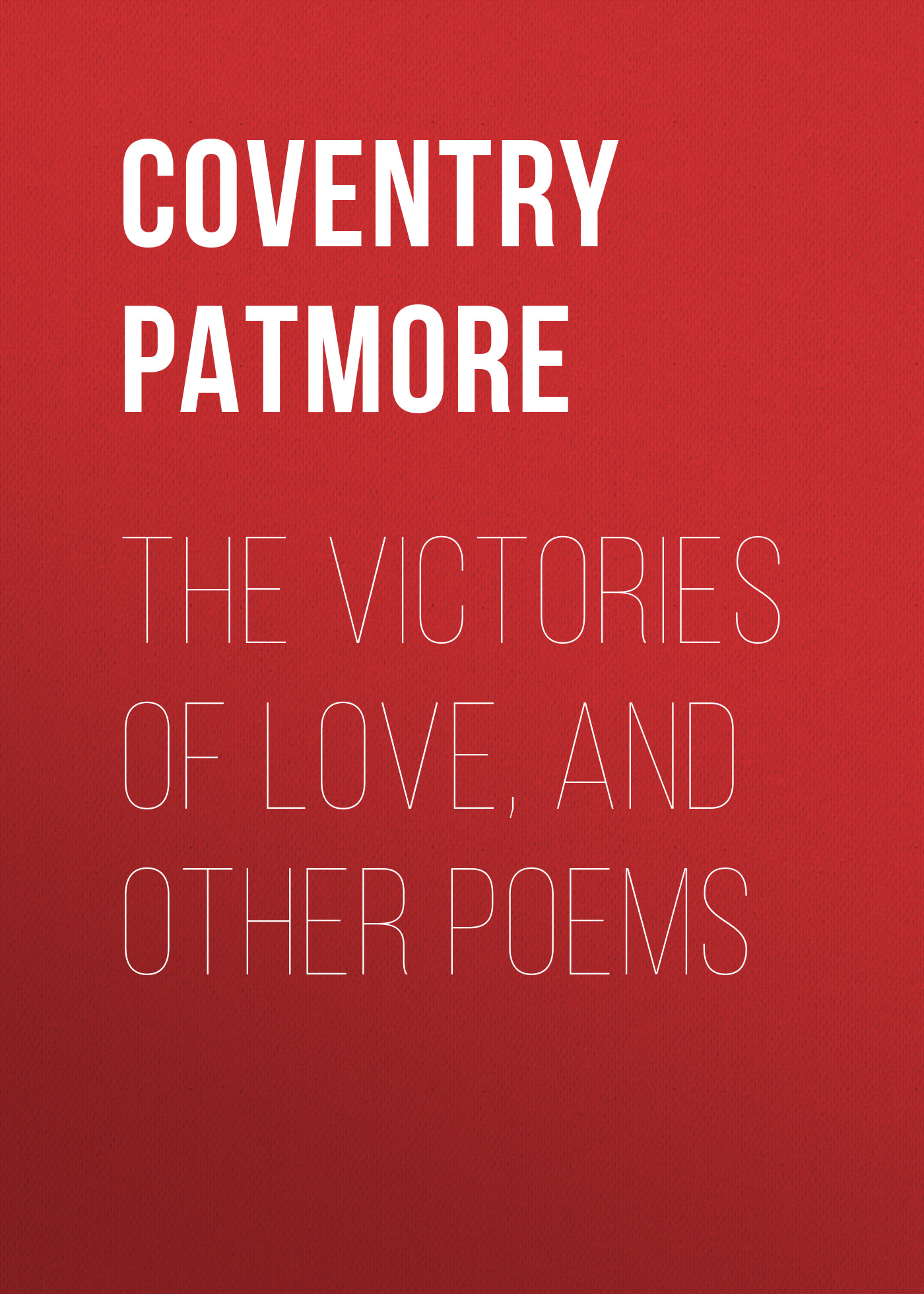 Coventry Patmore The Victories of Love, and Other Poems carlton dawe love and the world and other poems and other poems