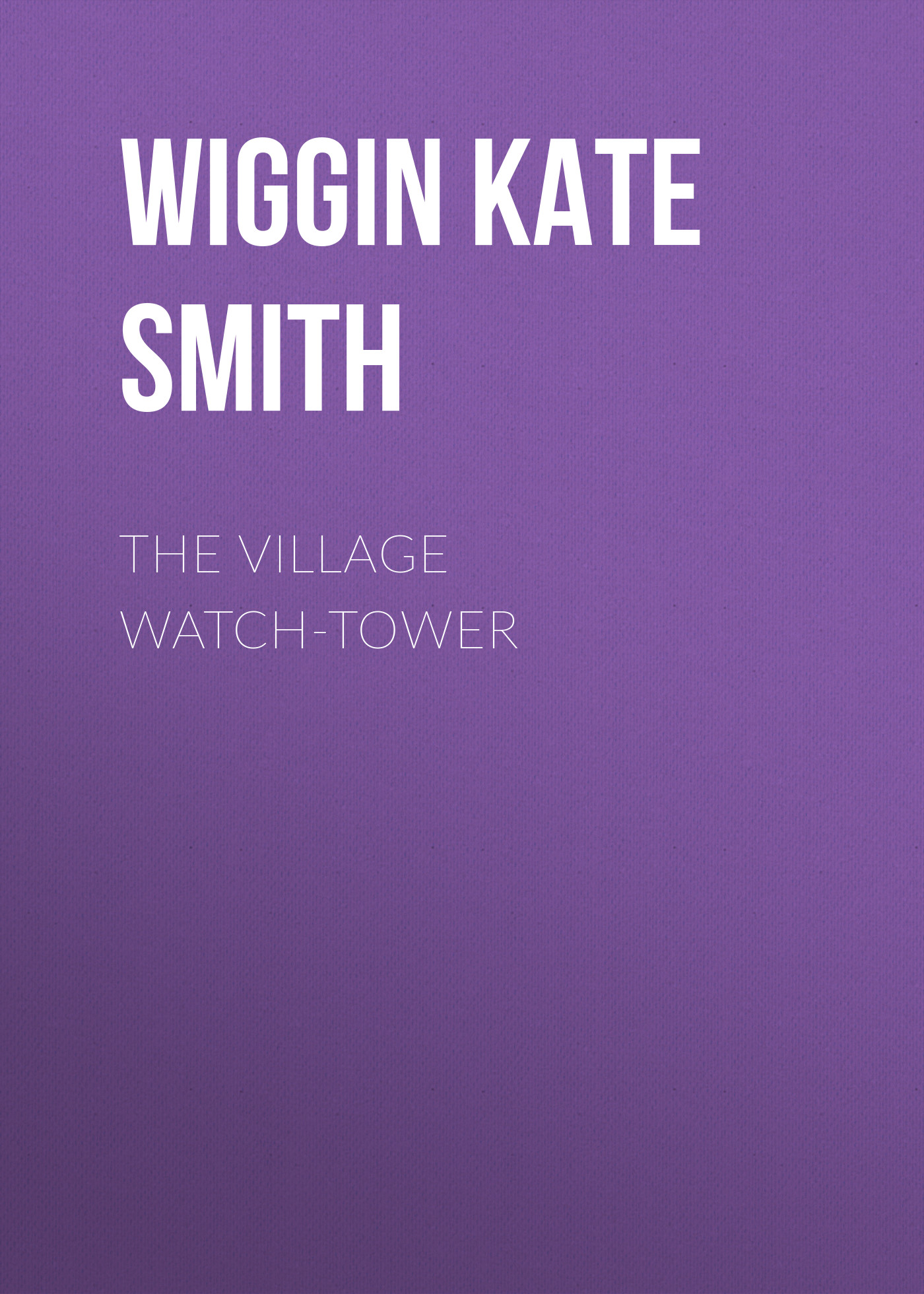 Wiggin Kate Douglas Smith The Village Watch-Tower цена в Москве и Питере
