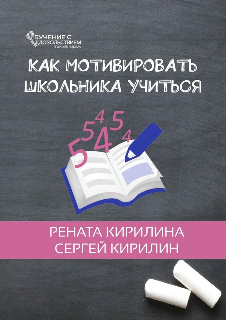 Рената Кирилина Как мотивировать школьника учиться рената кирилина как быстро учить стихотворения сребенком isbn 9785449069948