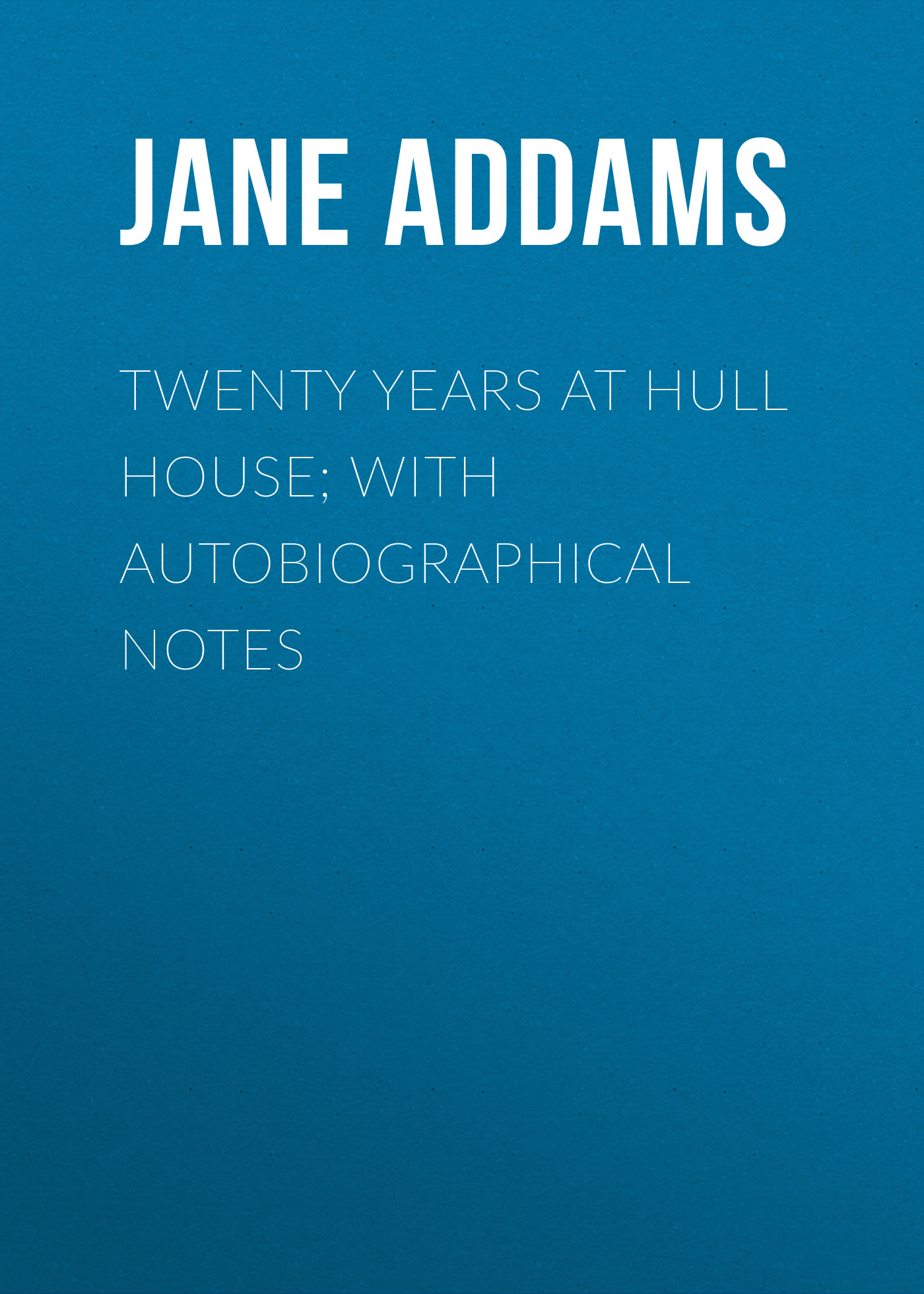 Jane Addams Twenty Years at Hull House; with Autobiographical Notes jane wills vital notes for nurses promoting health