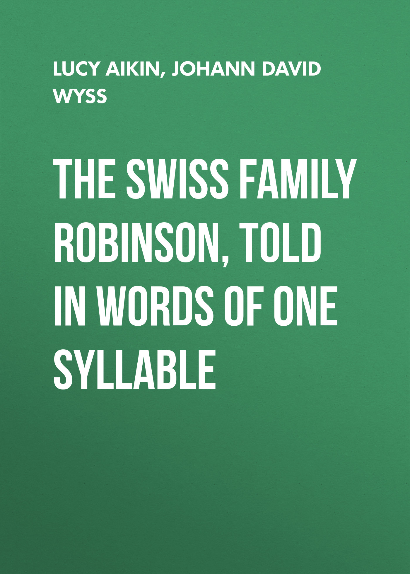 Lucy Aikin The Swiss Family Robinson, Told in Words of One Syllable wyss j the swiss family robinson