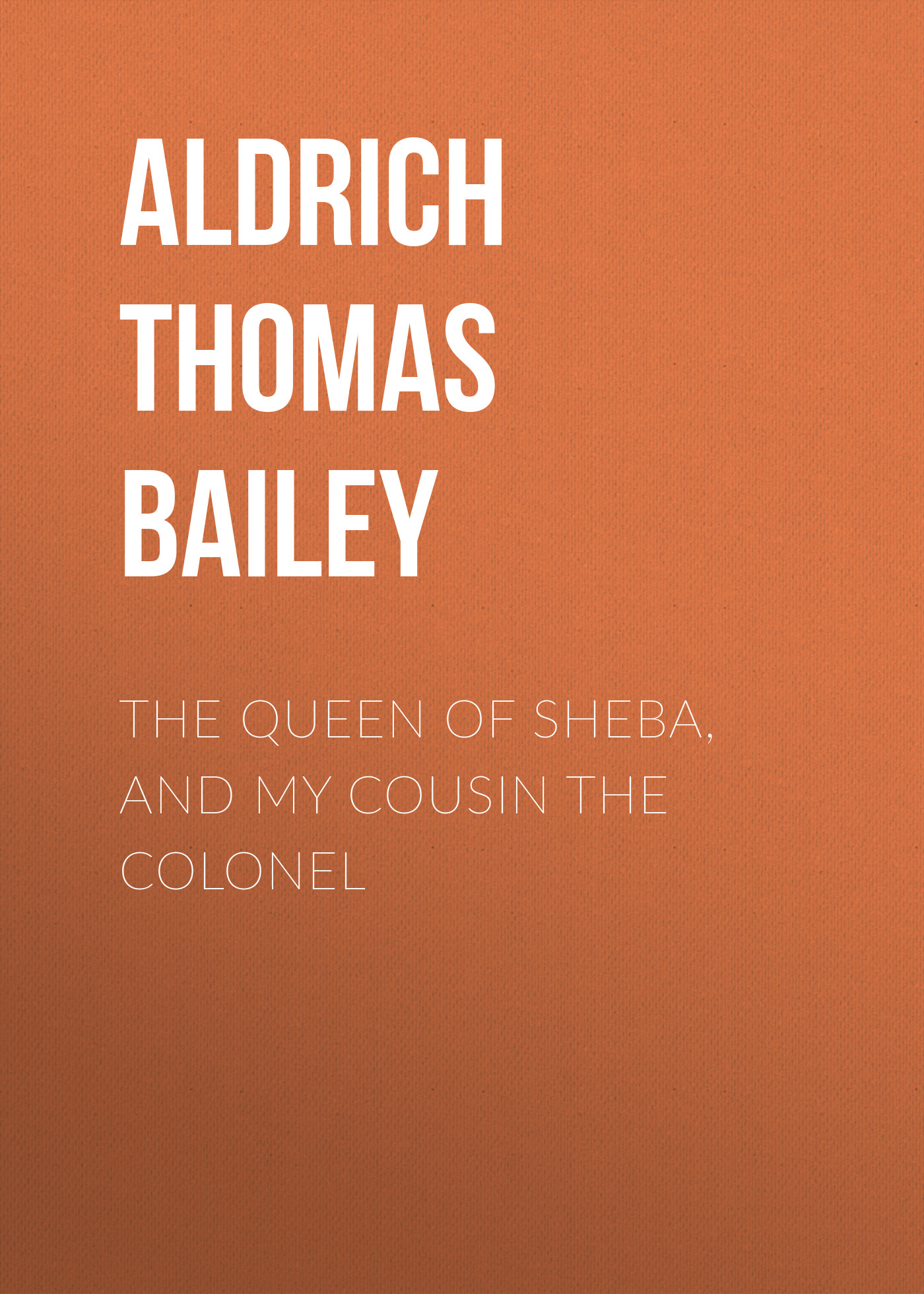 Aldrich Thomas Bailey The Queen of Sheba, and My Cousin the Colonel