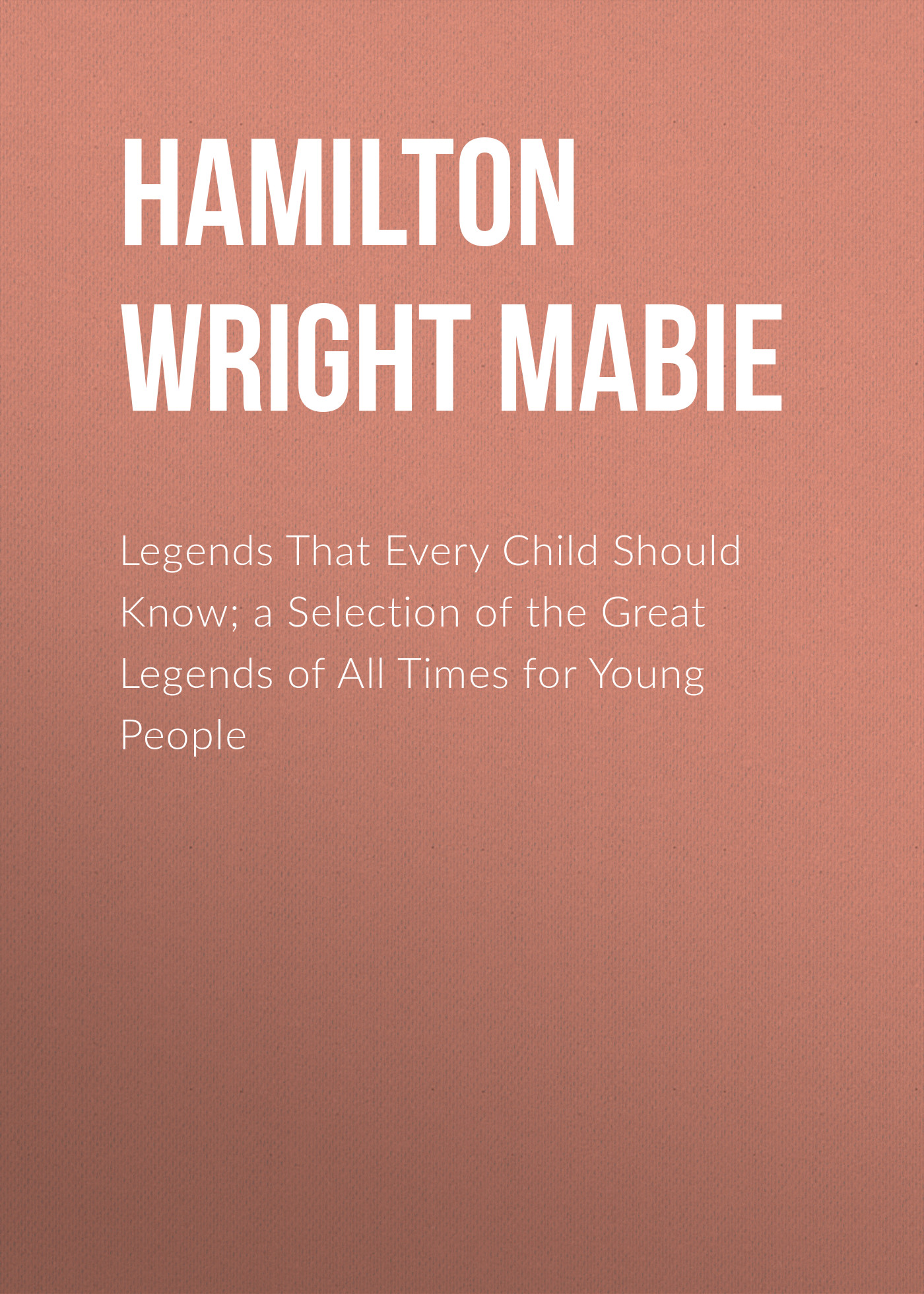 Hamilton Wright Mabie Legends That Every Child Should Know; a Selection of the Great Legends of All Times for Young People arthur l clark bosnia what every american should know