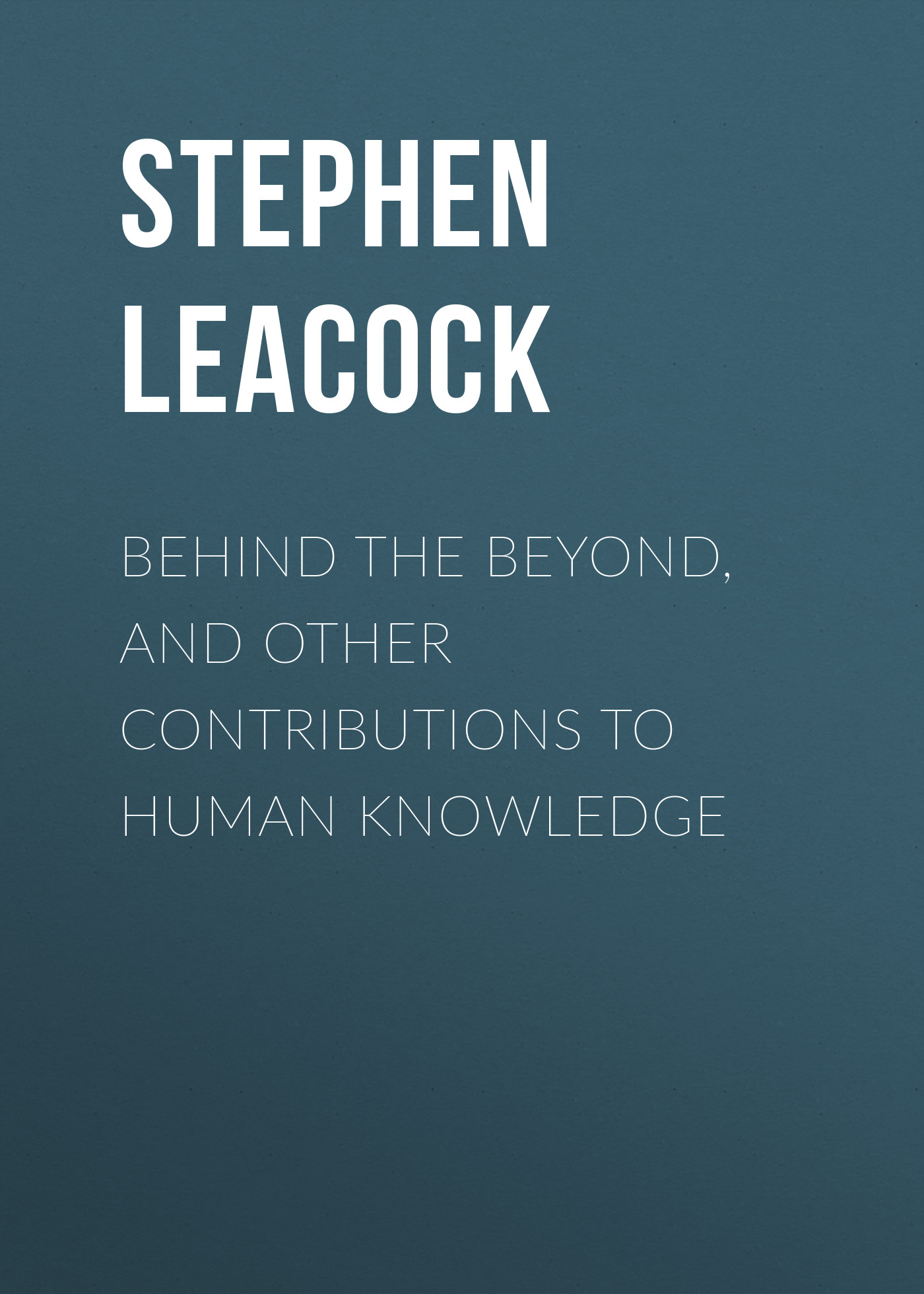 Stephen Leacock Behind the Beyond, and Other Contributions to Human Knowledge