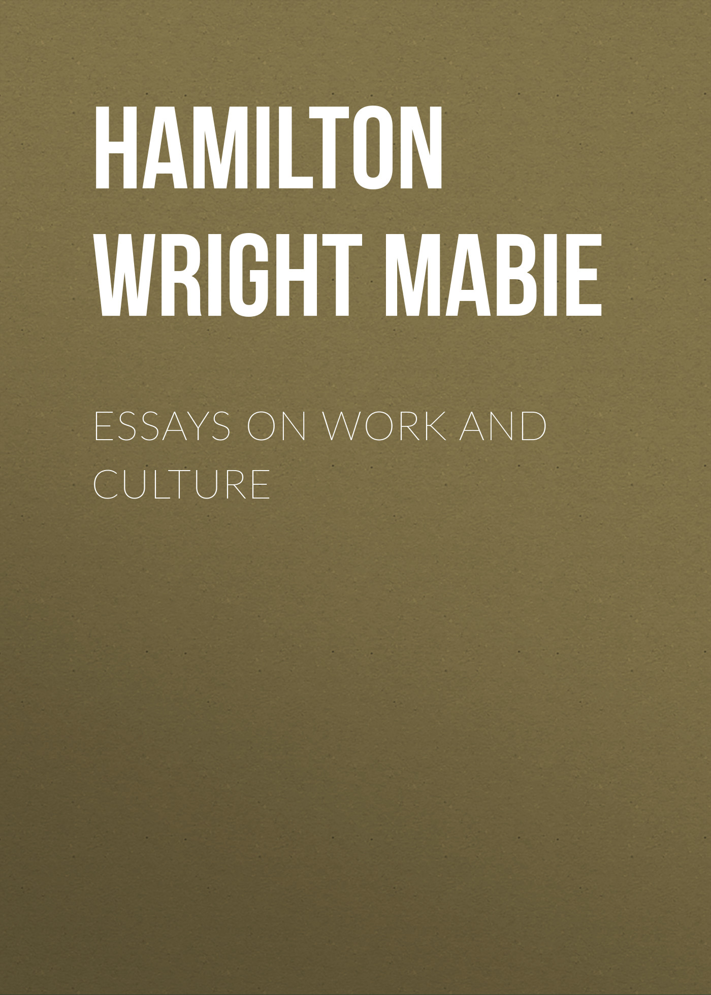 Hamilton Wright Mabie Essays on Work and Culture laurence j kotlikoff essays on saving bequests altruism