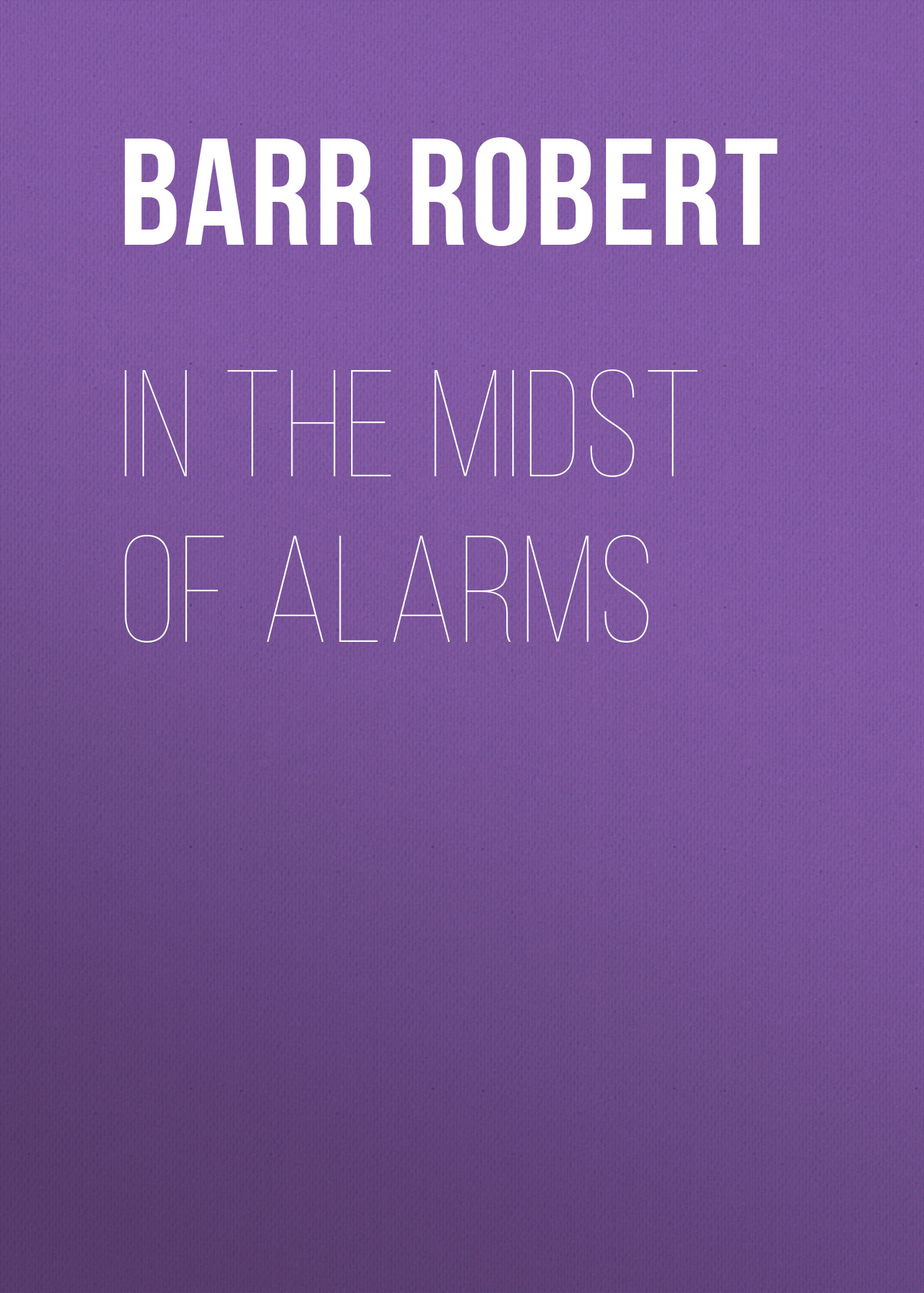 Barr Robert In the Midst of Alarms