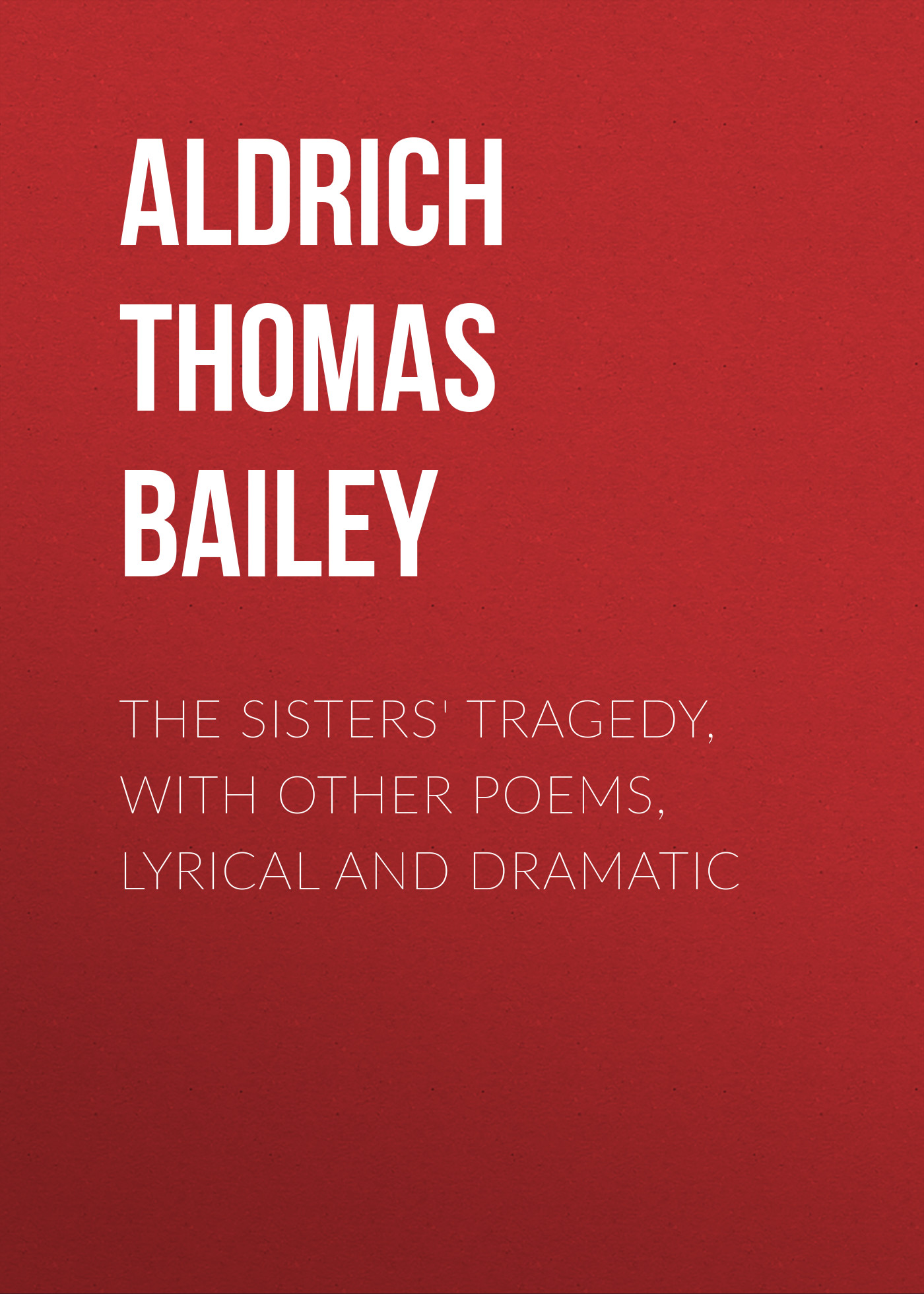Aldrich Thomas Bailey The Sisters' Tragedy, with Other Poems, Lyrical and Dramatic oliver goldsmith the traveller the deserted village and other poems