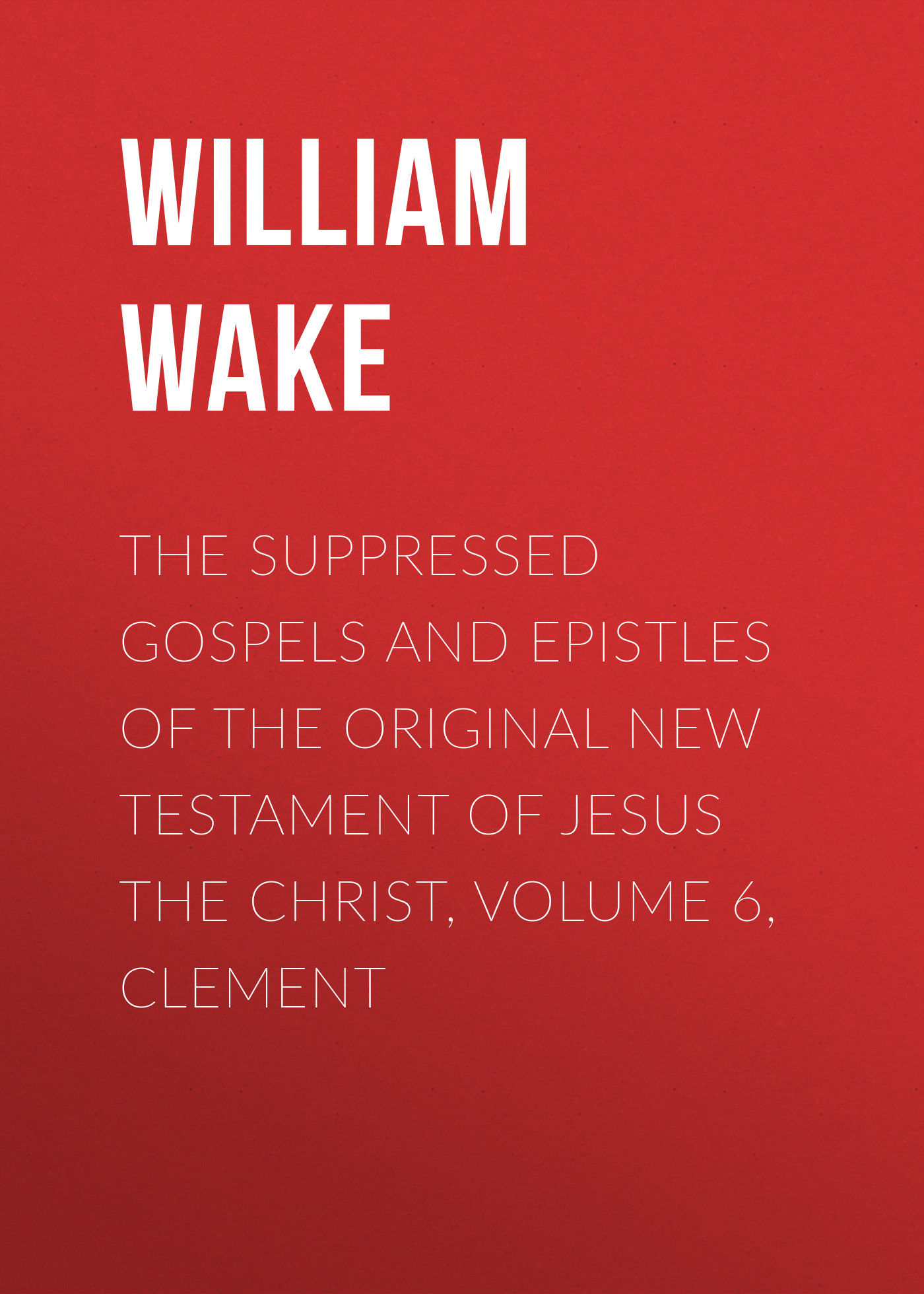 William Wake The suppressed Gospels and Epistles of the original New Testament of Jesus the Christ, Volume 6, Clement william wake the suppressed gospels and epistles of the original new testament of jesus the christ volume 3 infancy of jesus christ page 8 page 6