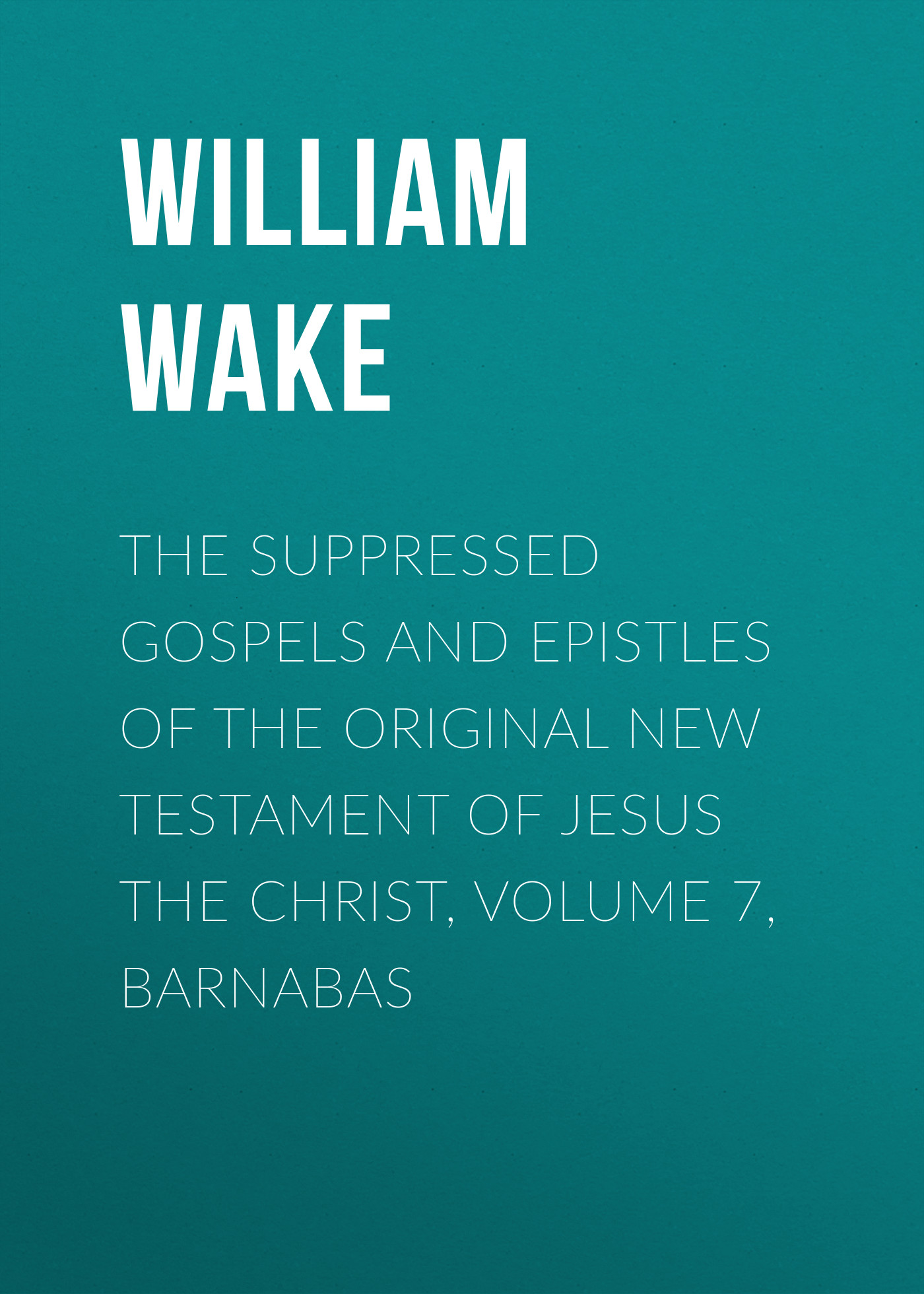 William Wake The suppressed Gospels and Epistles of the original New Testament of Jesus the Christ, Volume 7, Barnabas frey j the final testament