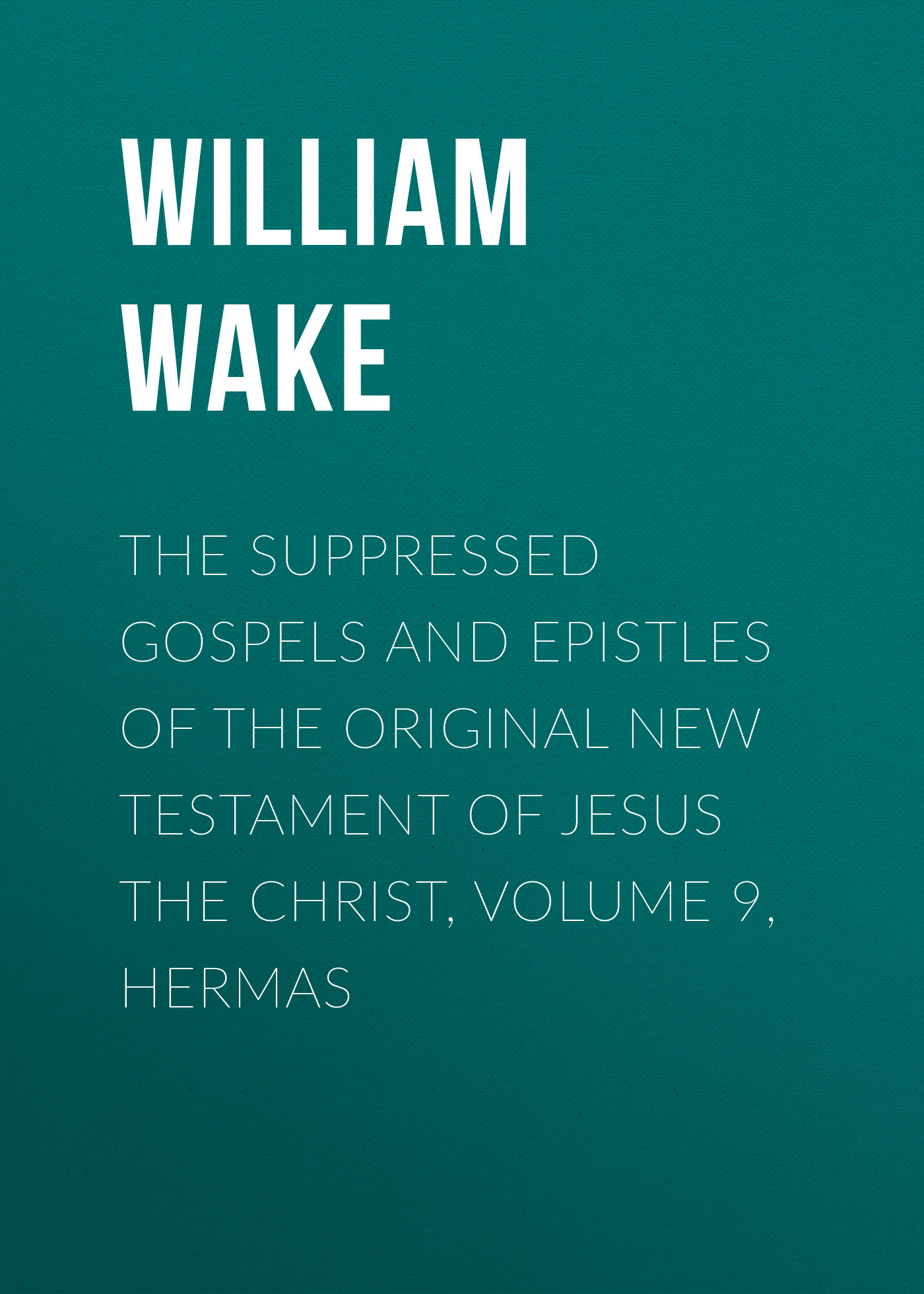 William Wake The suppressed Gospels and Epistles of the original New Testament of Jesus the Christ, Volume 9, Hermas william wake the suppressed gospels and epistles of the original new testament of jesus the christ volume 3 infancy of jesus christ page 8 page 6
