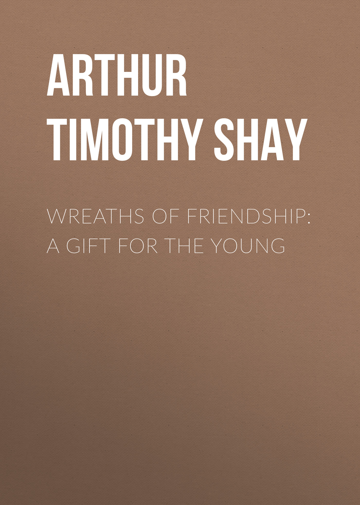 Arthur Timothy Shay Wreaths of Friendship: A Gift for the Young