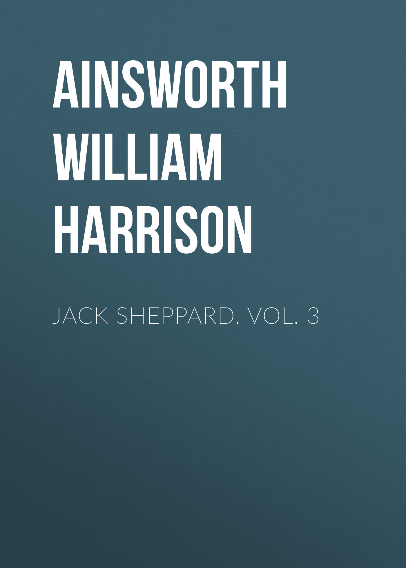 Ainsworth William Harrison Jack Sheppard. Vol. 3 ainsworth william harrison the star chamber an historical romance volume 1