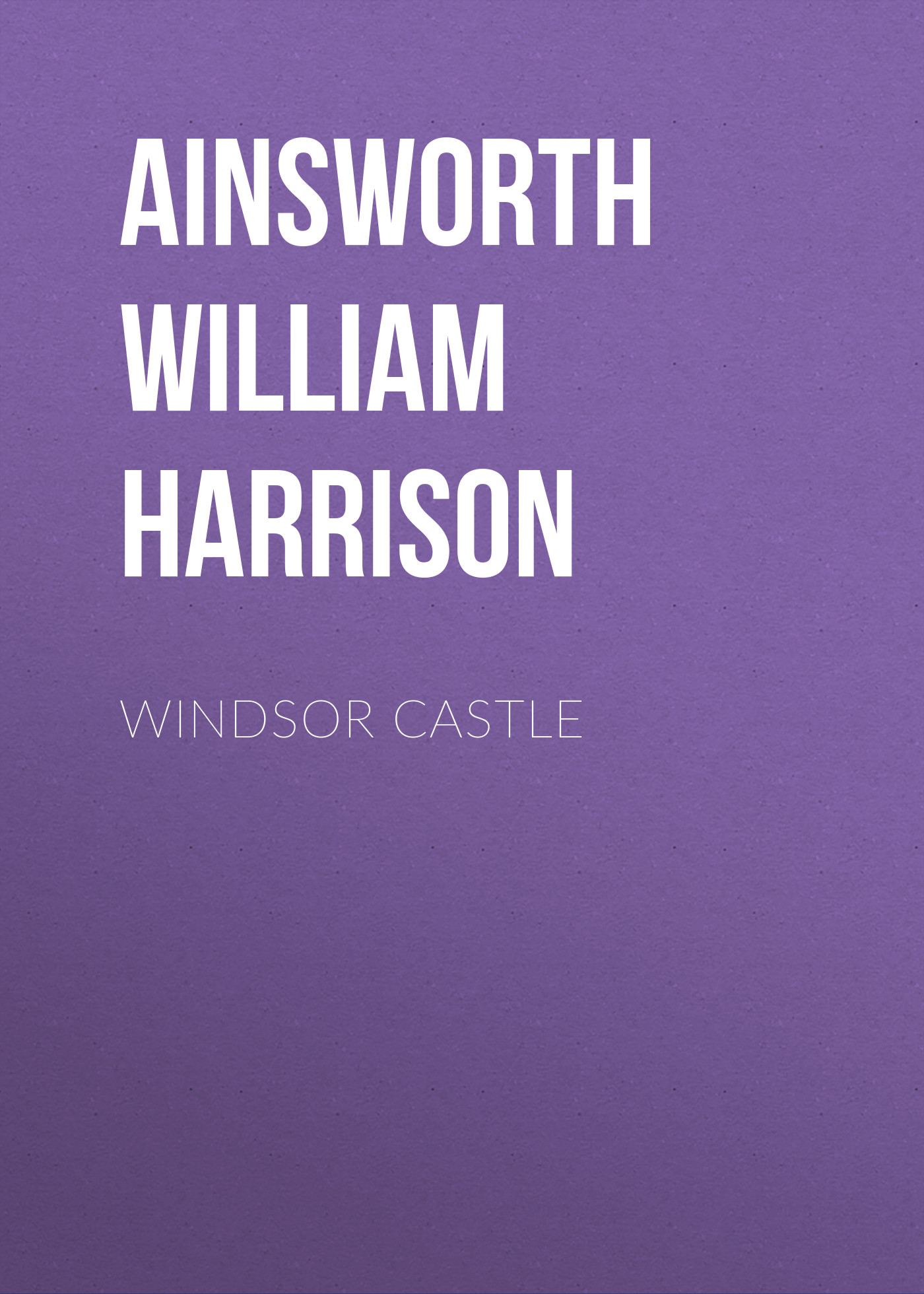 Ainsworth William Harrison Windsor Castle ainsworth william harrison windsor castle