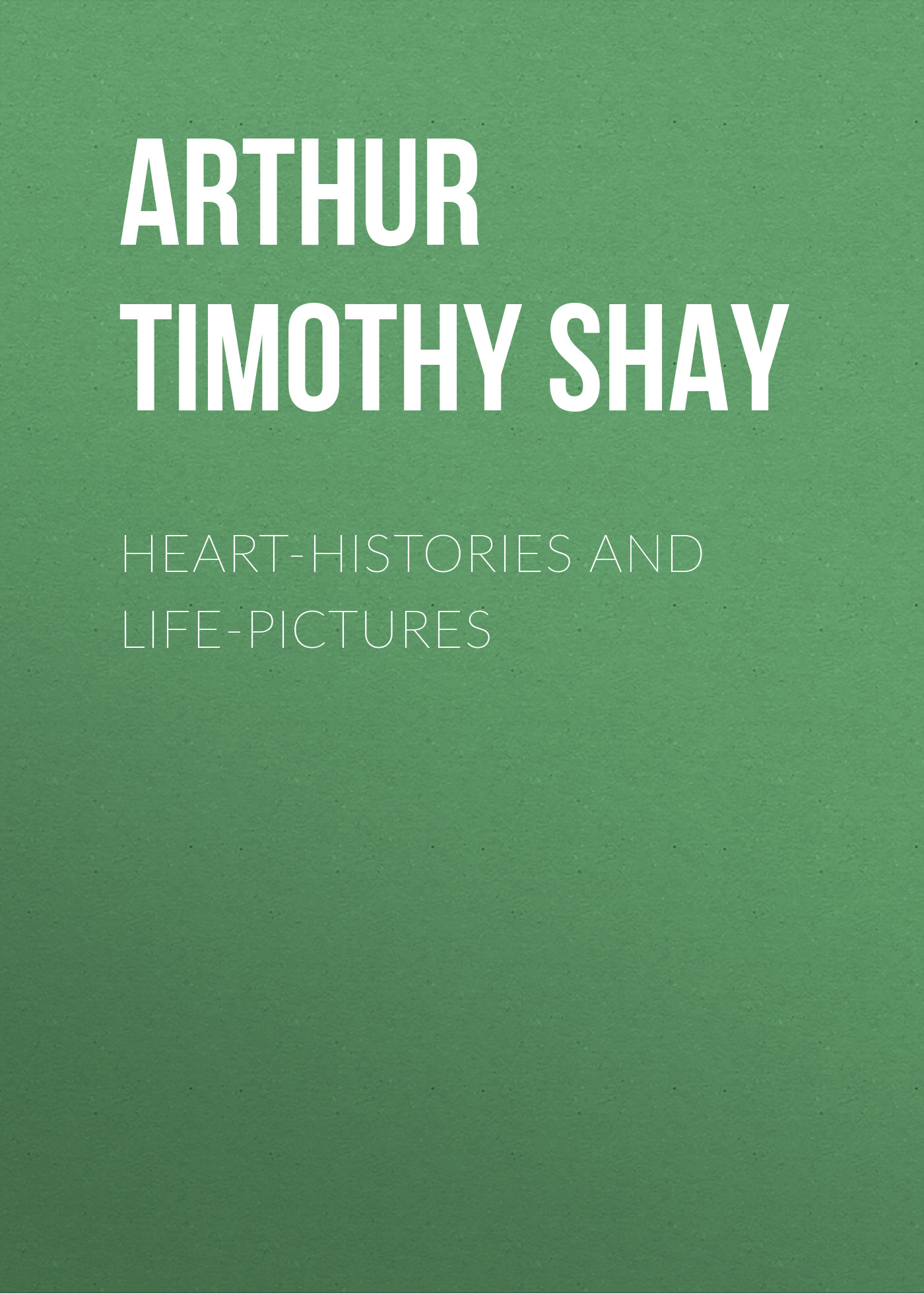 Arthur Timothy Shay Heart-Histories and Life-Pictures histories