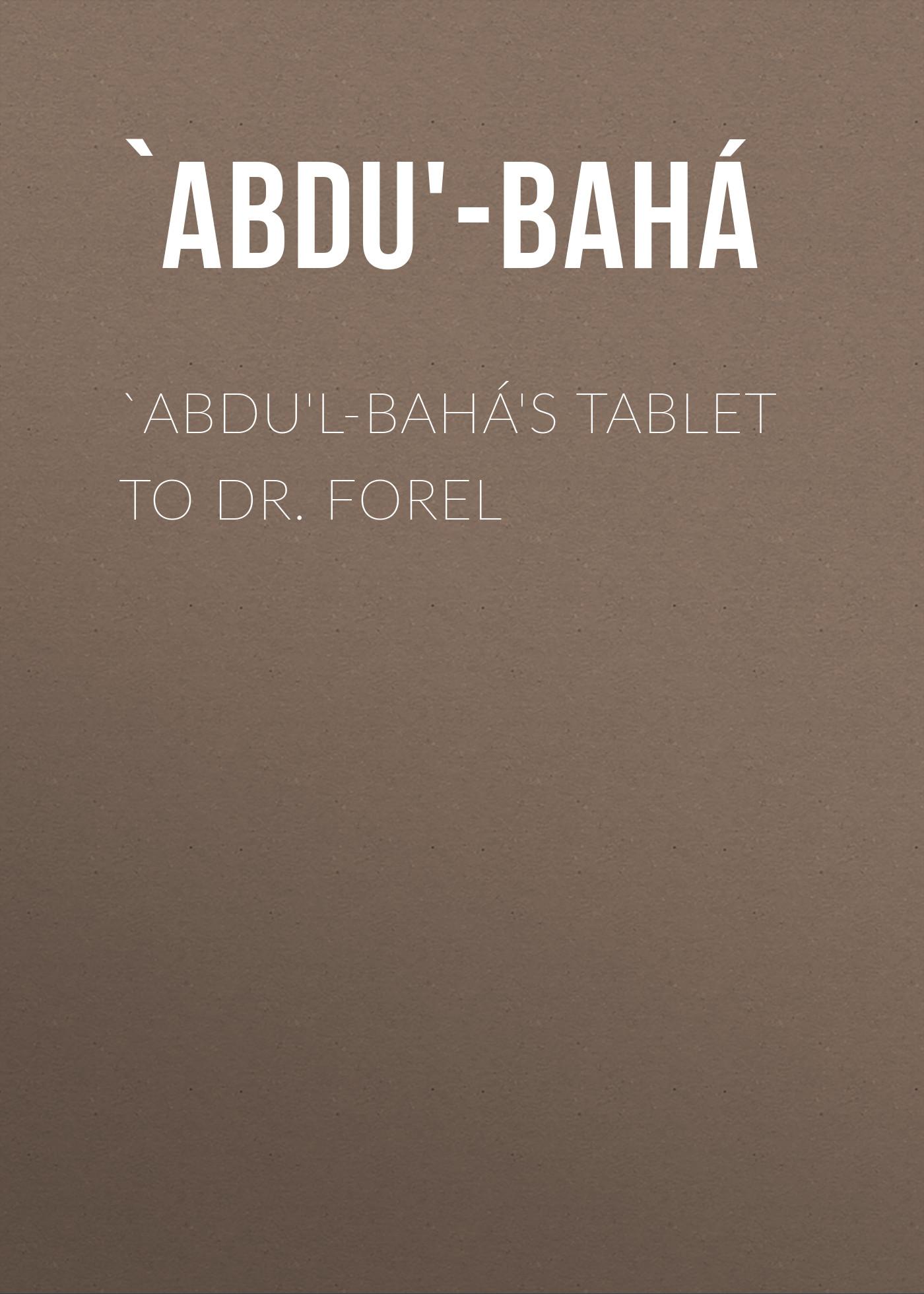 `Abdu'l-Bahá's Tablet to Dr. Forel – `Abdu'-Bahá