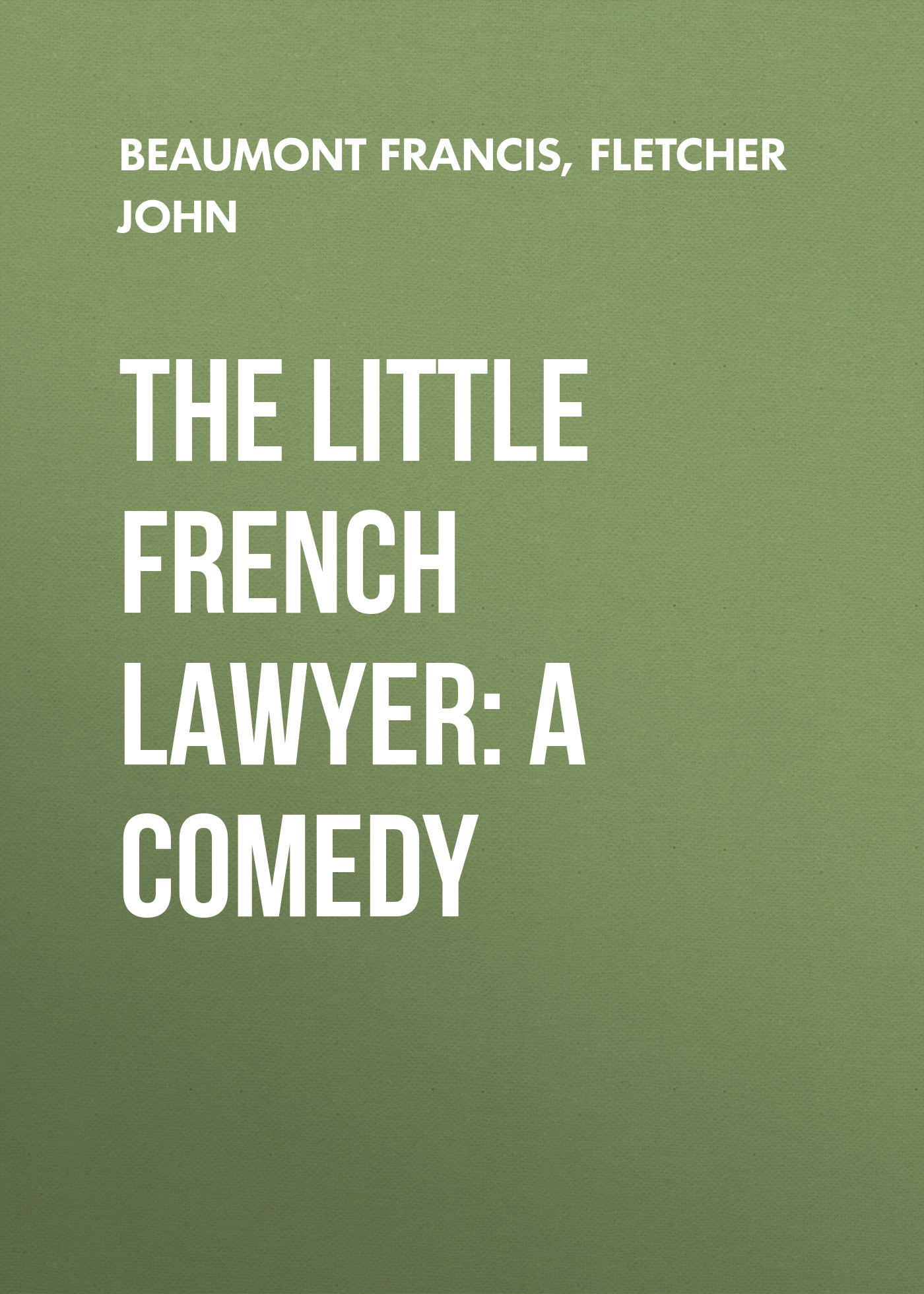 Beaumont Francis The Little French Lawyer: A Comedy beaumont francis the false one a tragedy