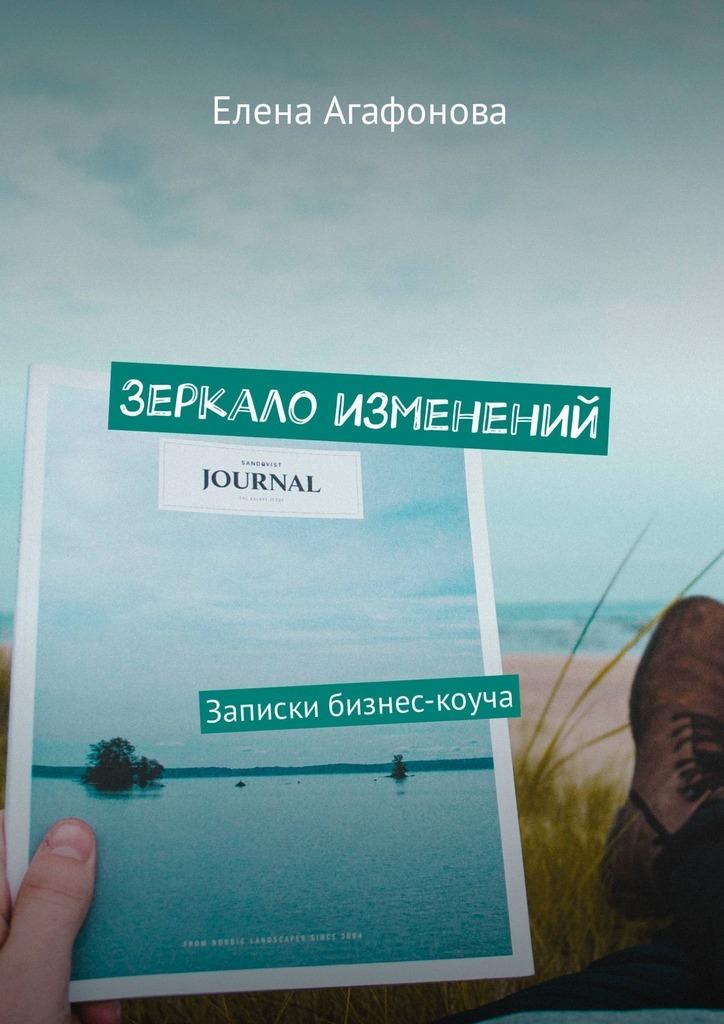 Елена Агафонова Зеркало изменений. Записки бизнес-коуча зачем небу зеркало