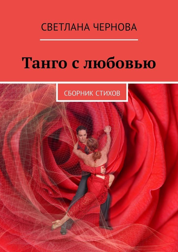 Светлана Чернова Танго слюбовью. Сборник стихов