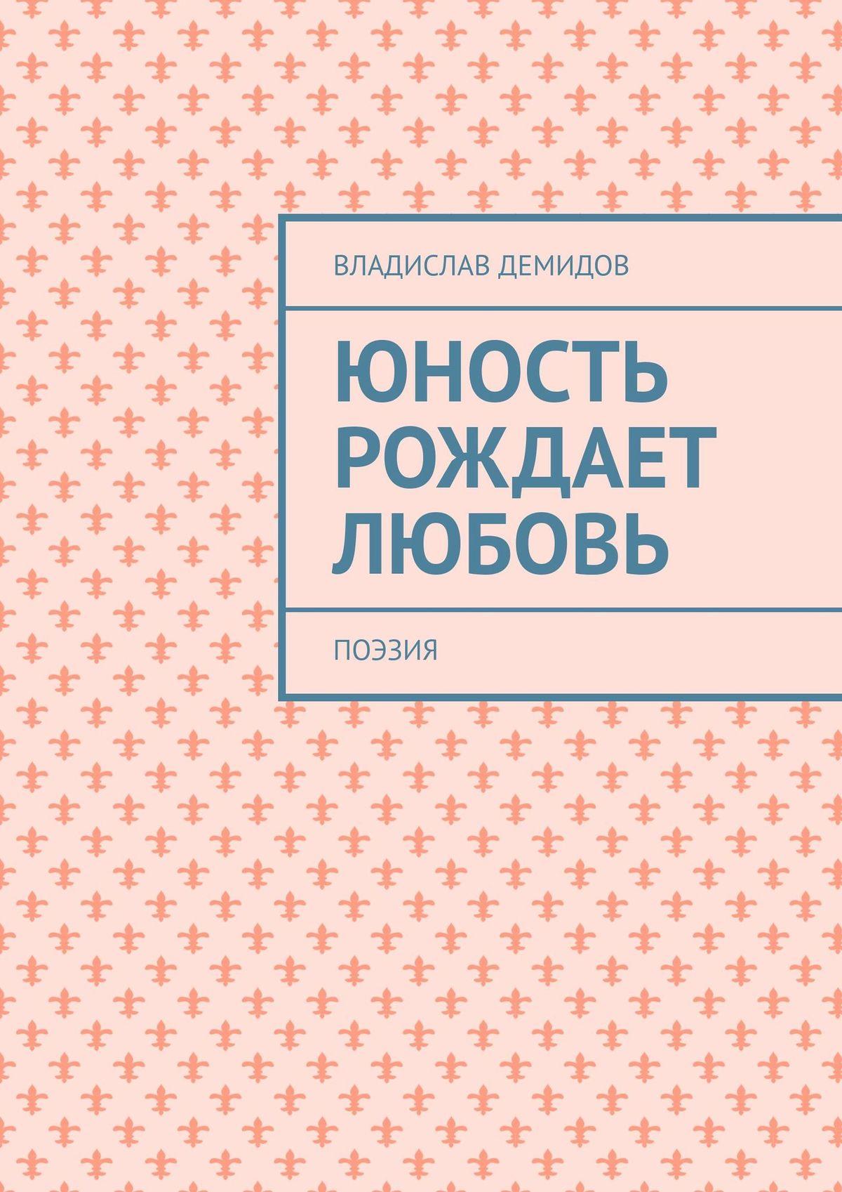 Владислав Демидов Юность рождает любовь. Поэзия