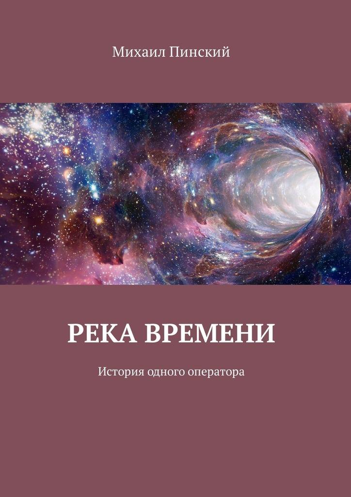 Михаил Пинский Река времени. История одного оператора