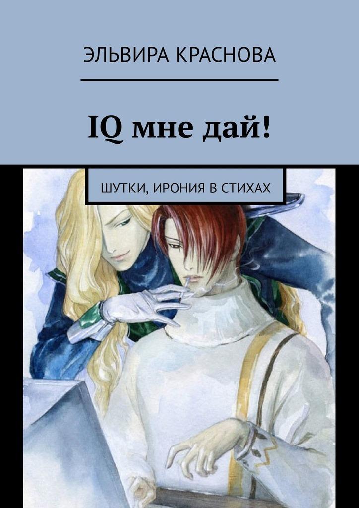 Эльвира Николаевна Краснова IQ мне дай! Шутки, ирония встихах