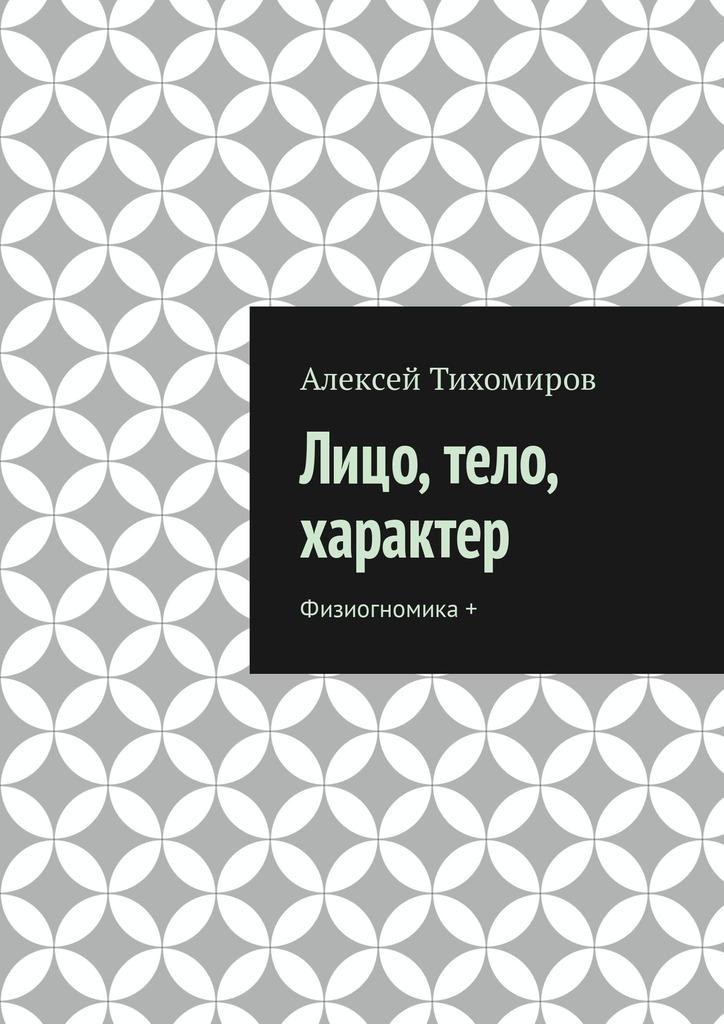 Алексей Тихомиров Лицо, тело, характер. Физиогномика+ стоимость
