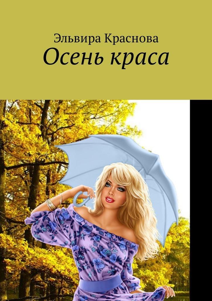 Эльвира Краснова Осень краса. Стихи и песни об осени