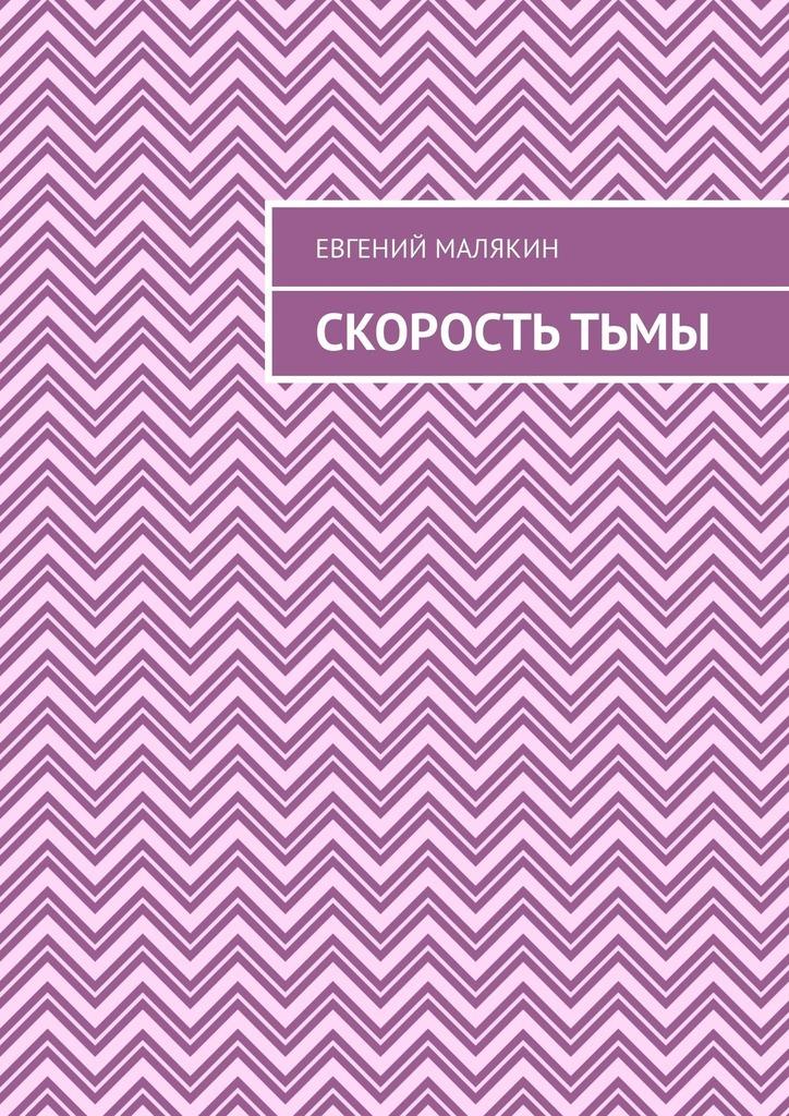 Евгений Александрович Малякин Скорость тьмы клёц евгений время тьмы источник скверны