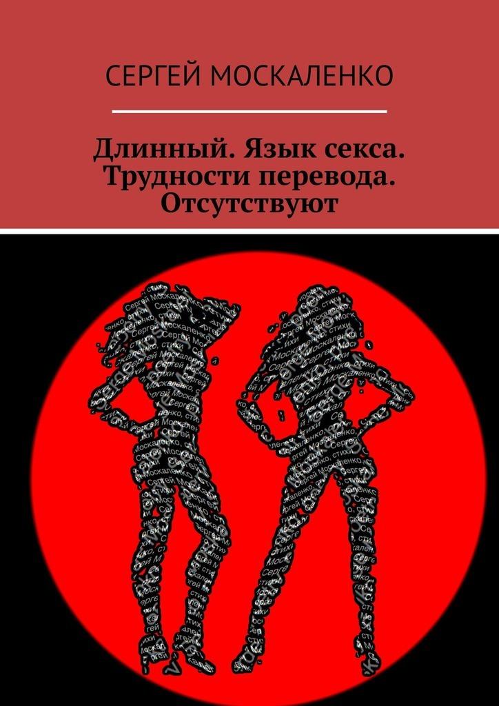 Сергей Москаленко Длинный. Язык секса. Трудности перевода. Отсутствуют