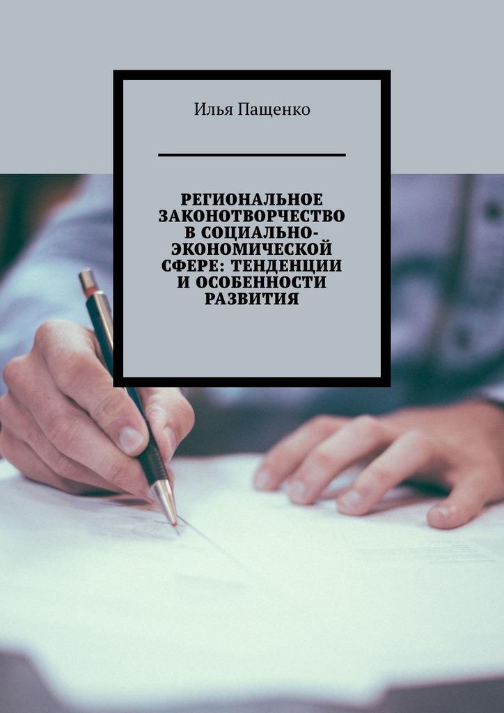 Илья Юрьеич Пащенко Региональное законоторчесто социально-экономической сфере: тенденции и особенности разития