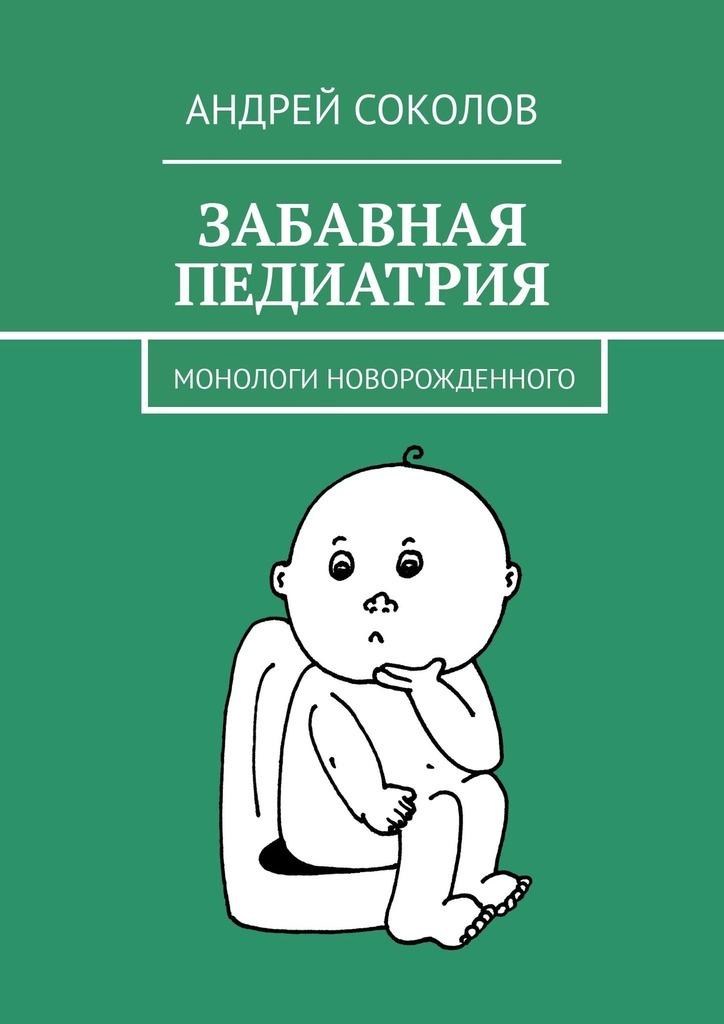 Андрей Соколов Забавная педиатрия. Монологи новорожденного
