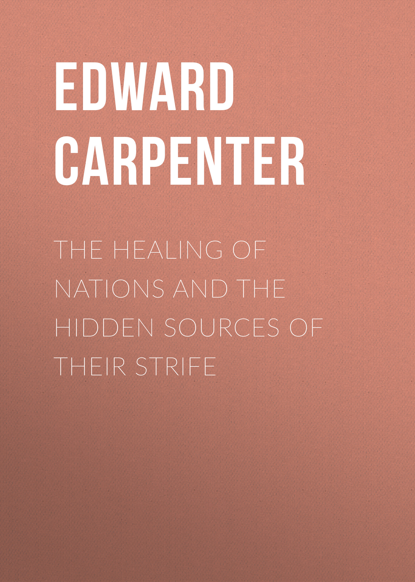 Edward Carpenter The Healing of Nations and the Hidden Sources of Their Strife sources