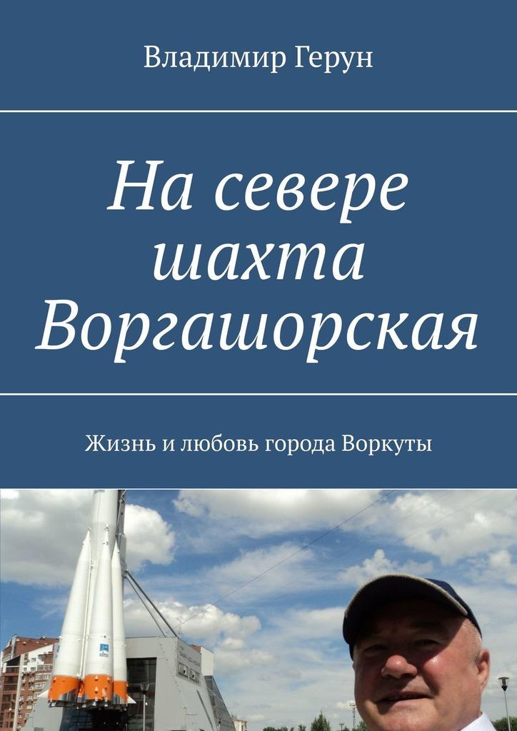 Владимир Герун Насевере шахта Воргашорская. Жизнь илюбовь города Воркуты