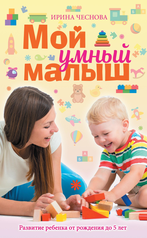 Ирина Чеснова Мой умный малыш. Развитие ребенка от рождения до пяти лет ирина чеснова мой умный малыш развитие ребенка от рождения до пяти лет