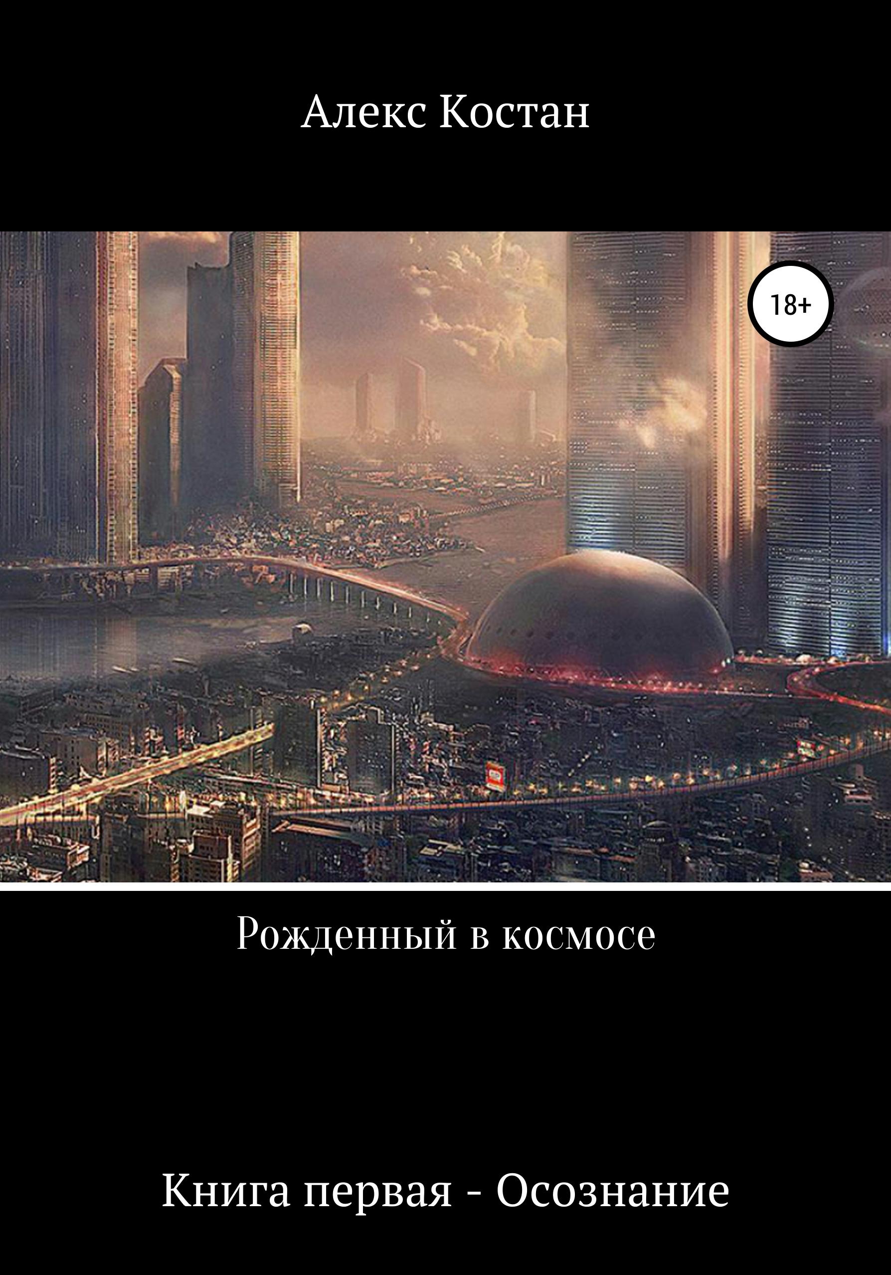 Алекс Костан Рожденный в космосе. Книга первая. Осознание цена
